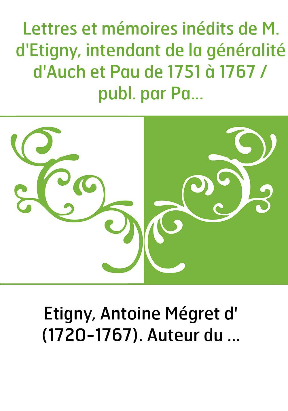 Lettres et mémoires inédits de M. d'Etigny, intendant de la généralité d'Auch et Pau de 1751 à 1767 / publ. par Paul Parfouru,..