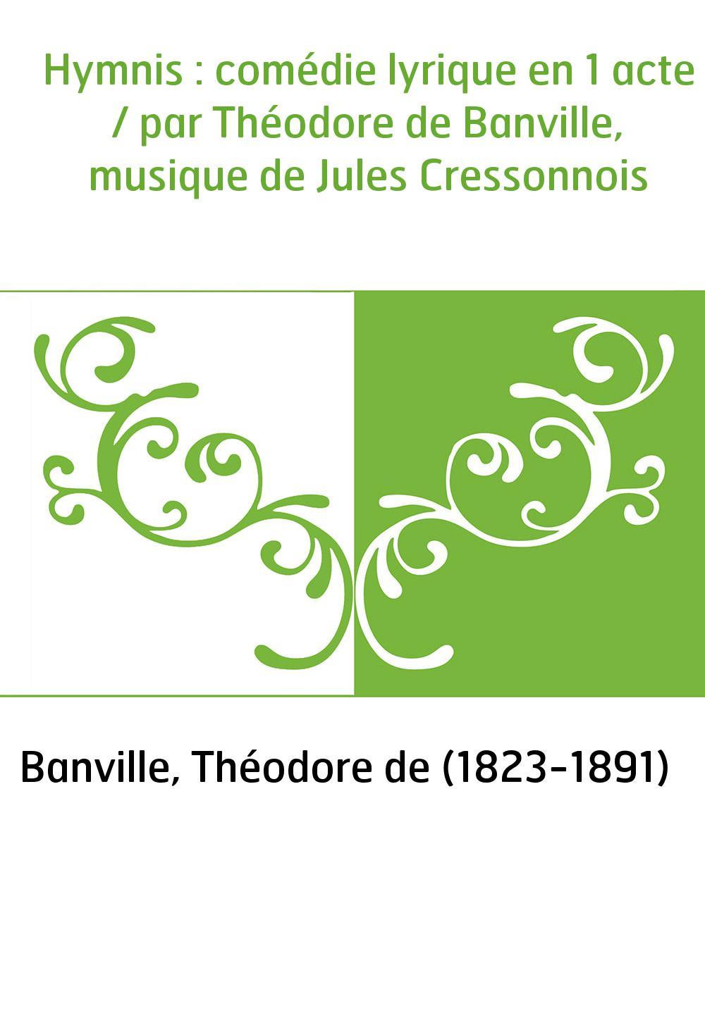 Hymnis : comédie lyrique en 1 acte / par Théodore de Banville, musique de Jules Cressonnois