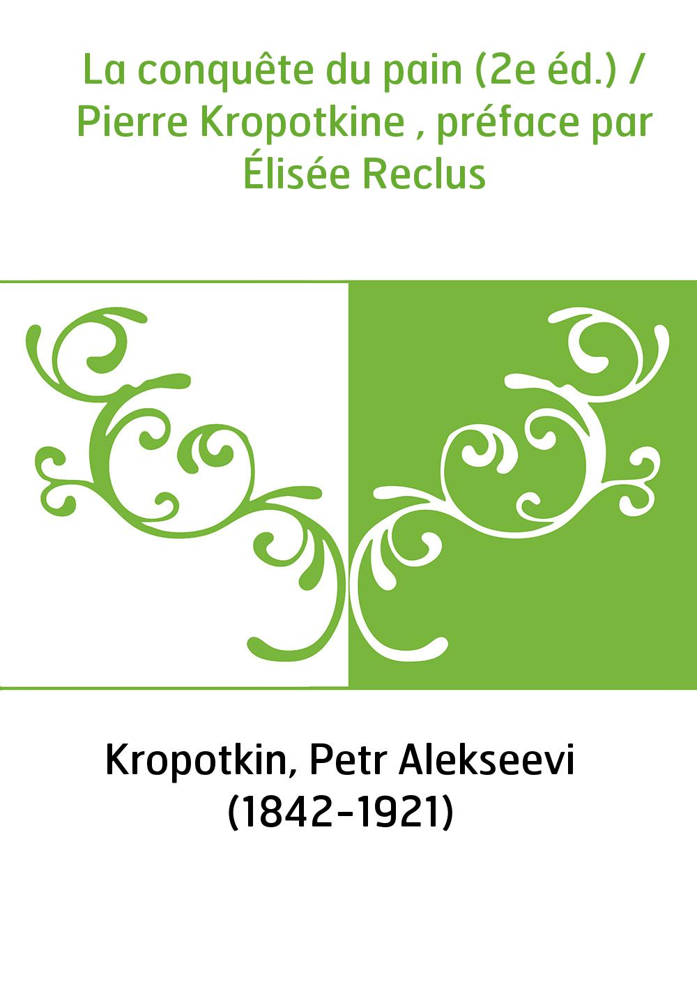 La conquête du pain (2e éd.) / Pierre Kropotkine , préface par Élisée Reclus