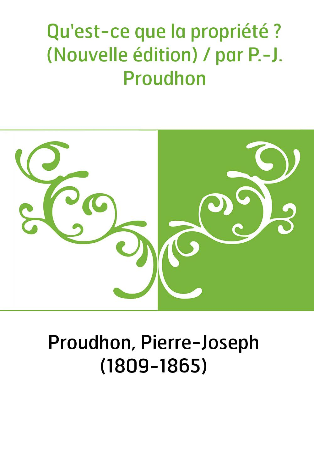 Qu'est-ce que la propriété ? (Nouvelle édition) / par P.-J. Proudhon