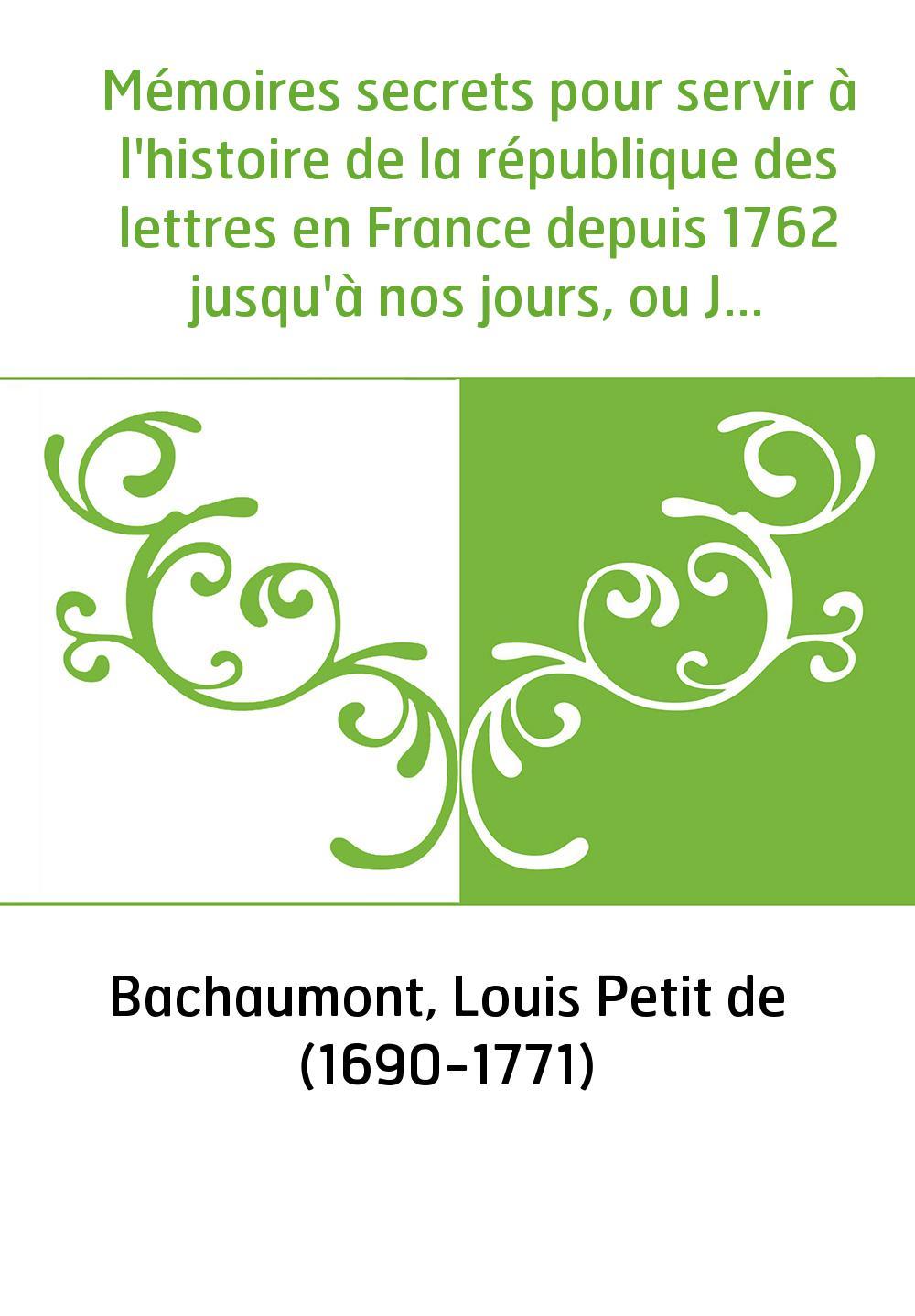 Mémoires secrets pour servir à l'histoire de la république des lettres en France depuis 1762 jusqu'à nos jours, ou Journal d'un