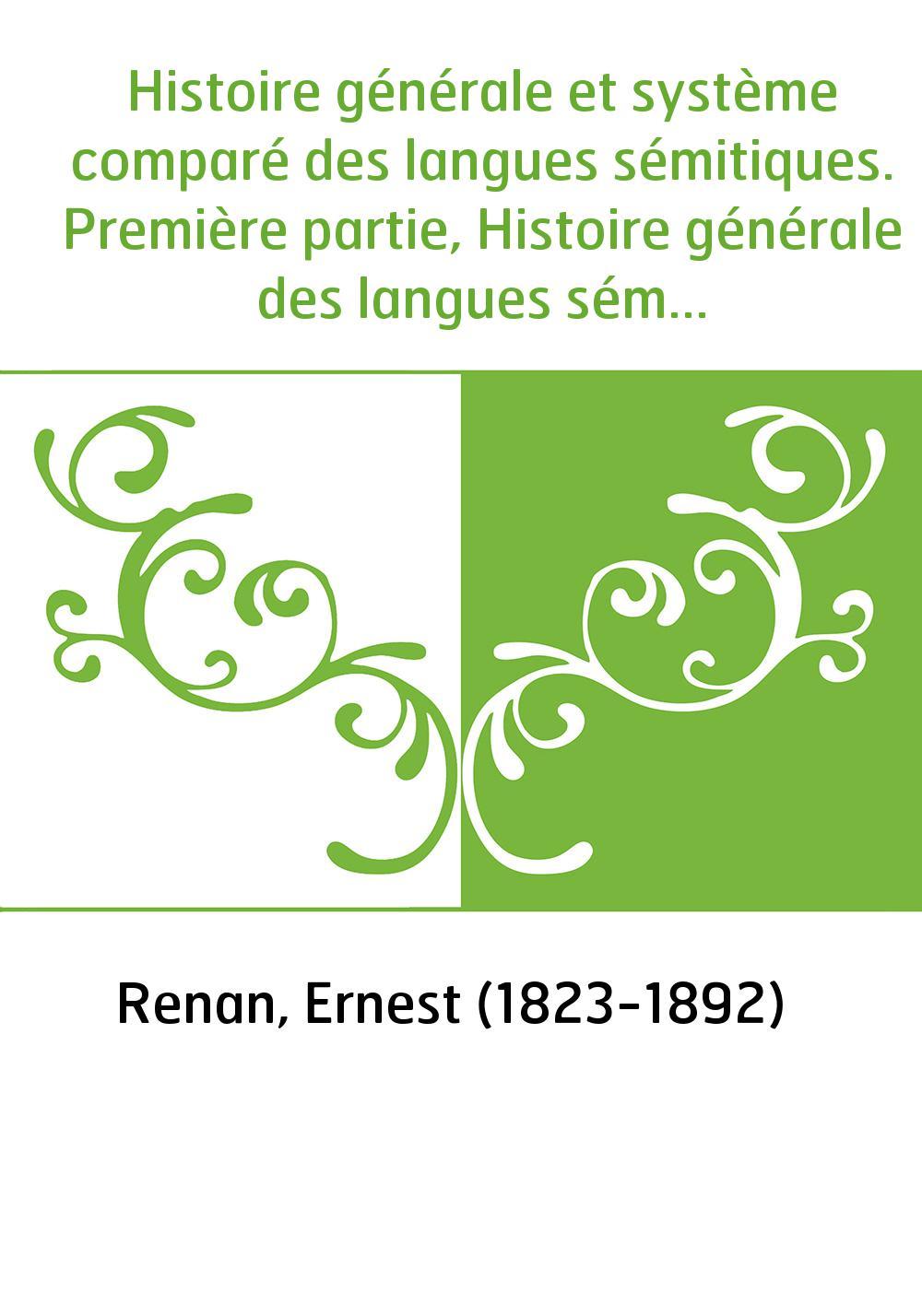 Histoire générale et système comparé des langues sémitiques. Première partie, Histoire générale des langues sémitiques / par Ern