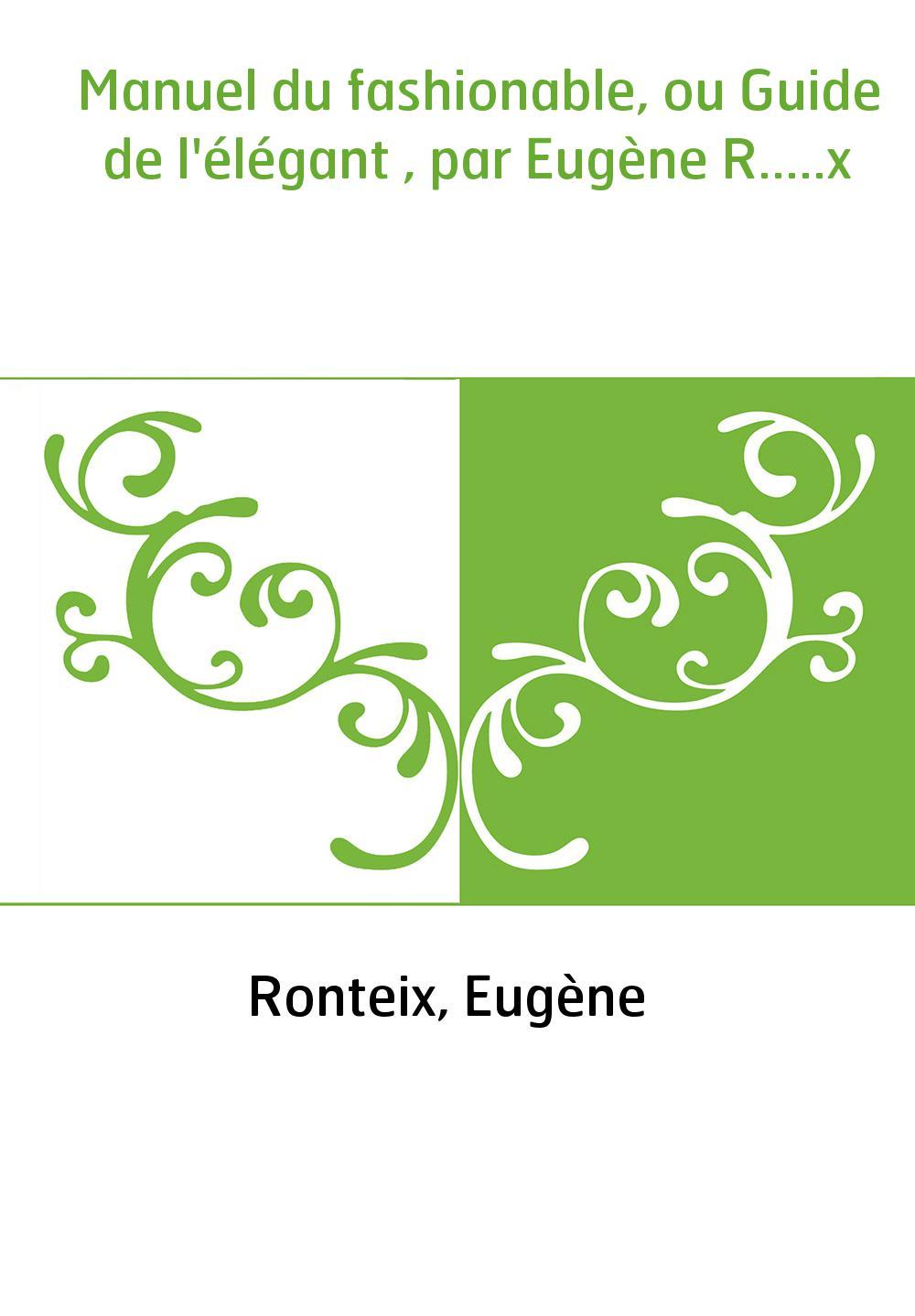 Manuel du fashionable, ou Guide de l'élégant , par Eugène R.....x