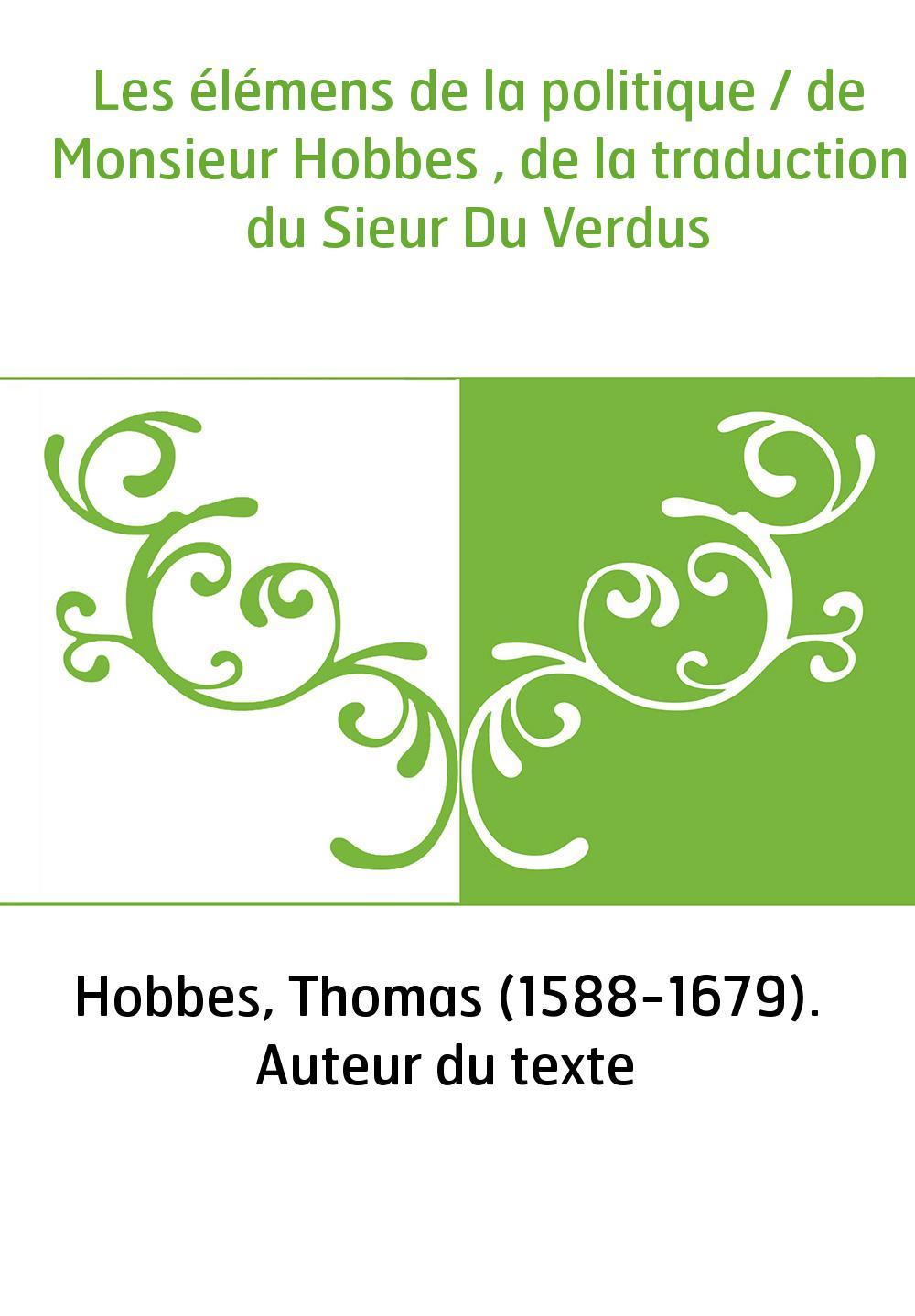 Les élémens de la politique / de Monsieur Hobbes , de la traduction du Sieur Du Verdus