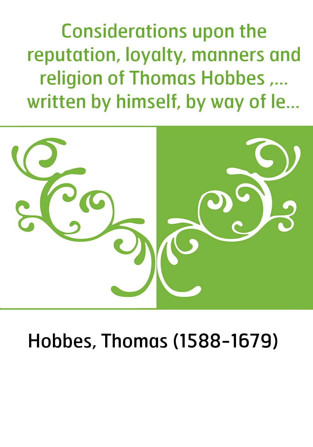 Considerations upon the reputation, loyalty, manners and religion of Thomas Hobbes ,... written by himself, by way of letter to