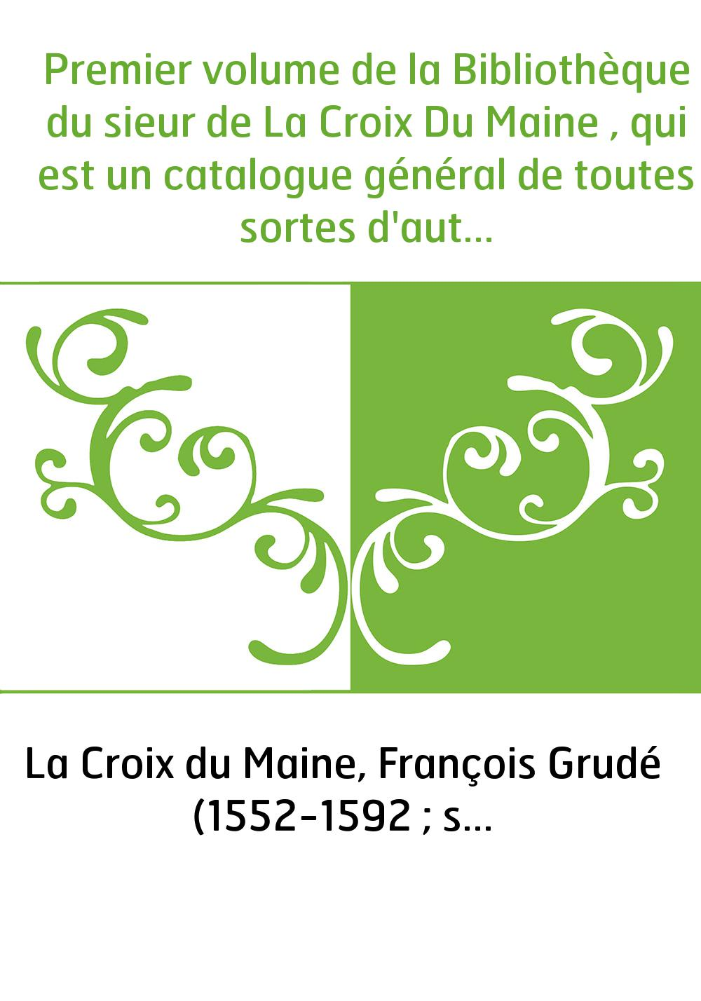 Premier volume de la Bibliothèque du sieur de La Croix Du Maine , qui est un catalogue général de toutes sortes d'autheurs qui o