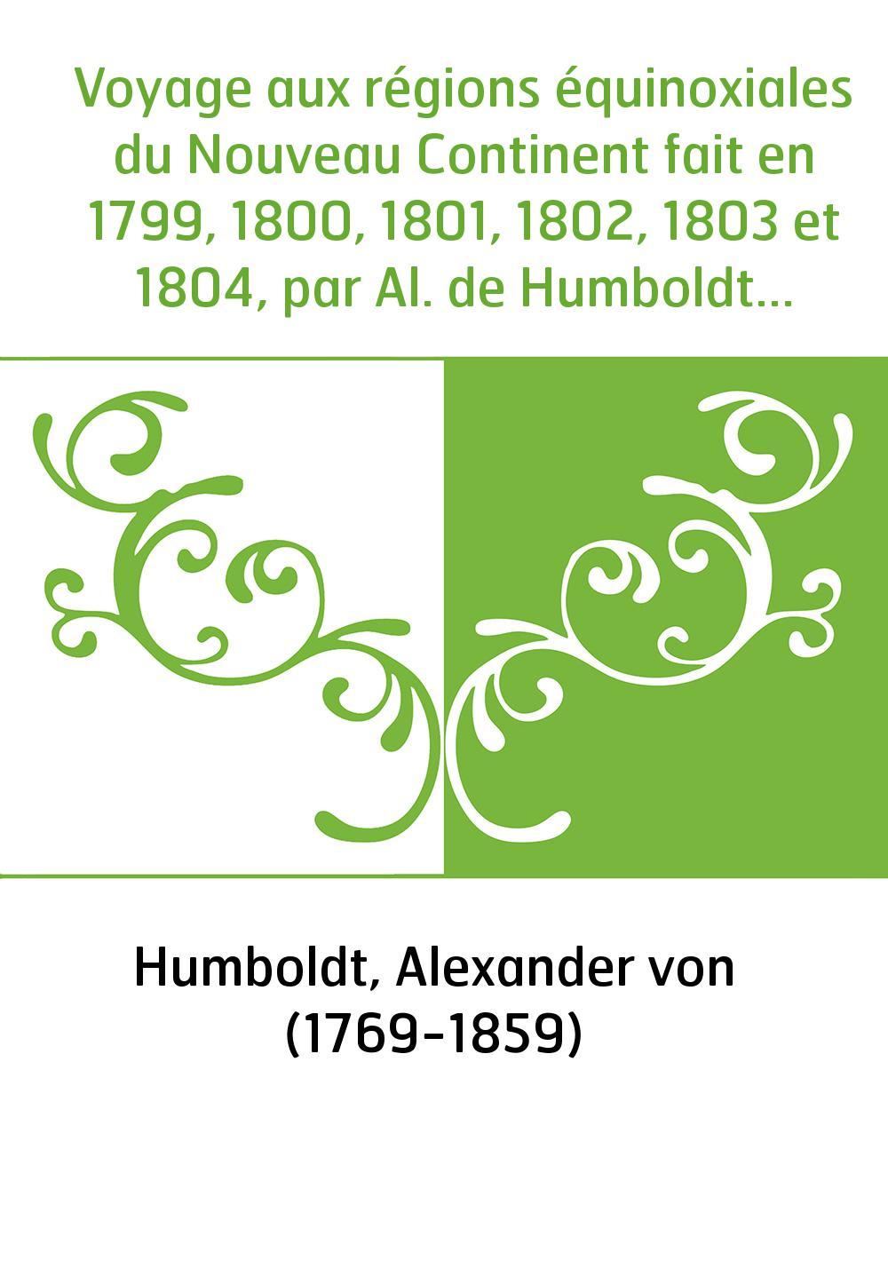 Voyage aux régions équinoxiales du Nouveau Continent fait en 1799, 1800, 1801, 1802, 1803 et 1804, par Al. de Humboldt et A. Bon