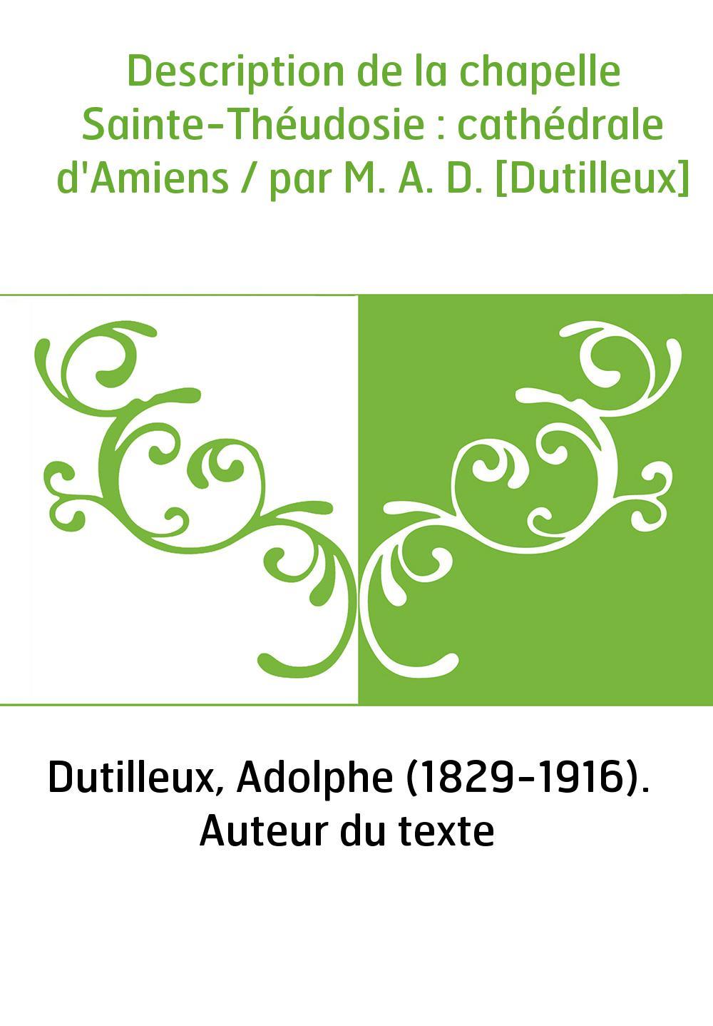 Description de la chapelle Sainte-Théudosie : cathédrale d'Amiens / par M. A. D. [Dutilleux]