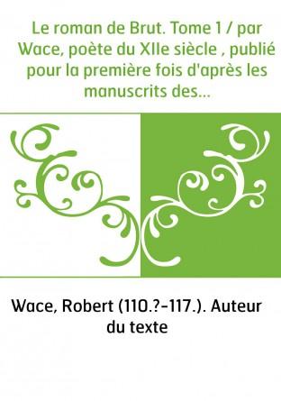 Le roman de Brut. Tome 1 / par Wace,...