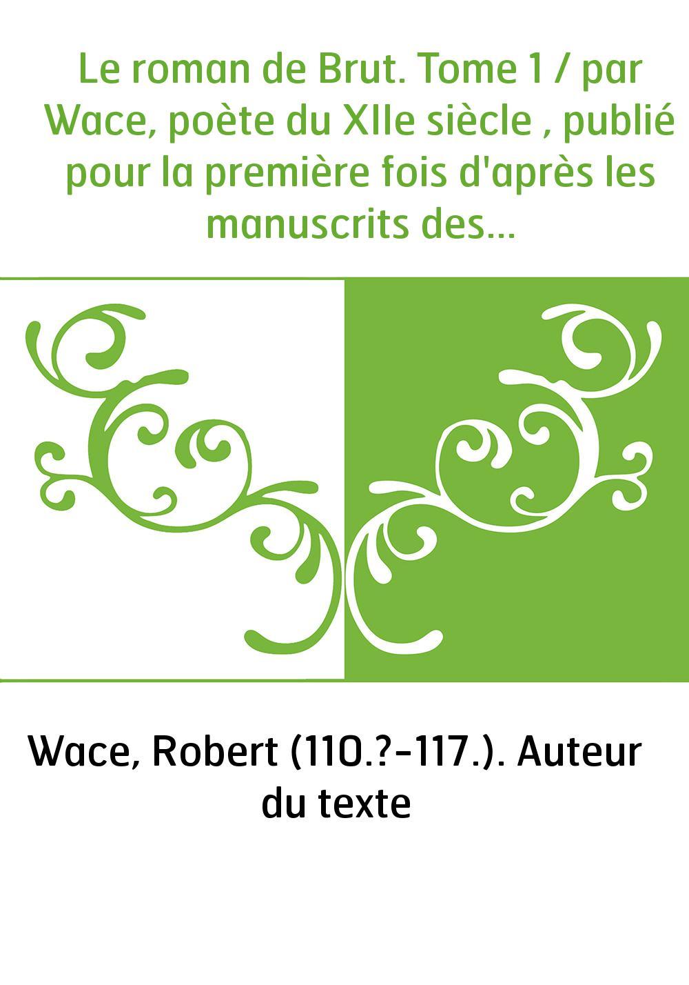 Le roman de Brut. Tome 1 / par Wace, poète du XIIe siècle , publié pour la première fois d'après les manuscrits des bibliothèque