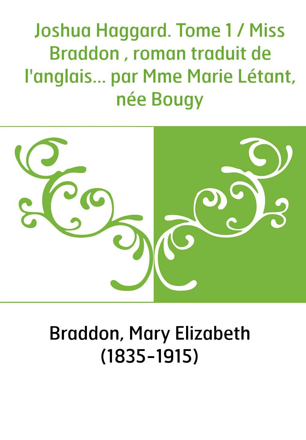 Joshua Haggard. Tome 1 / Miss Braddon , roman traduit de l'anglais... par Mme Marie Létant, née Bougy