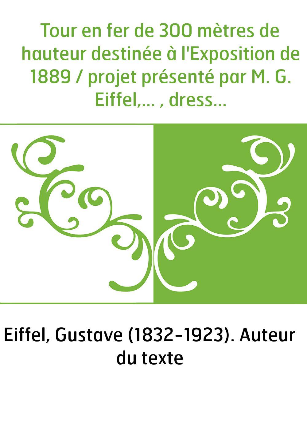 Tour en fer de 300 mètres de hauteur destinée à l'Exposition de 1889 / projet présenté par M. G. Eiffel,... , dressé par MM. E.