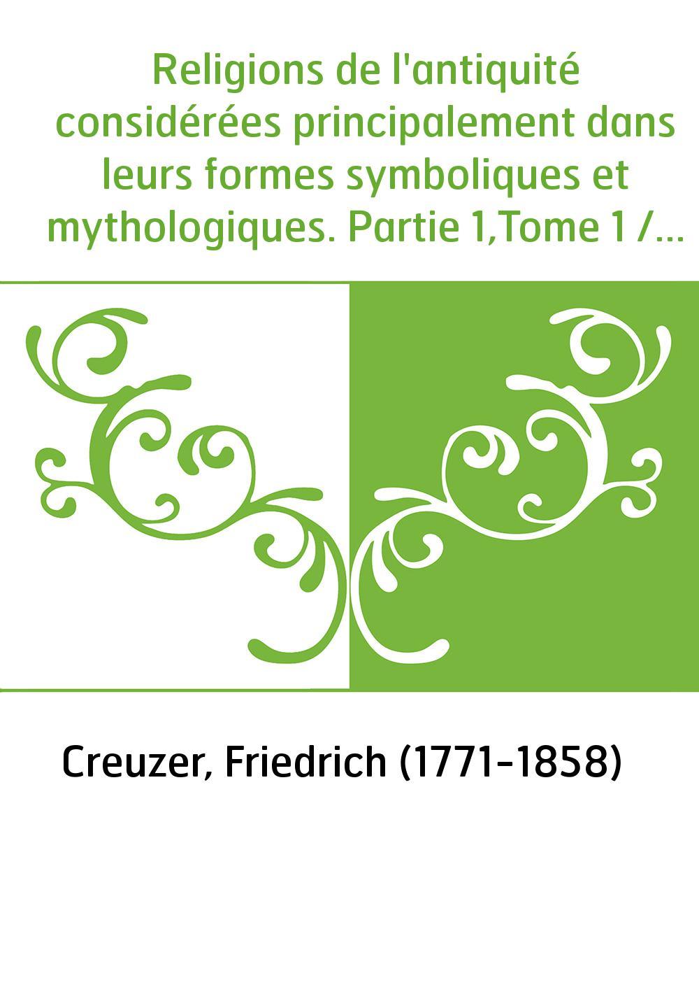 Religions de l'antiquité considérées principalement dans leurs formes symboliques et mythologiques. Partie 1,Tome 1 / ouvrage tr
