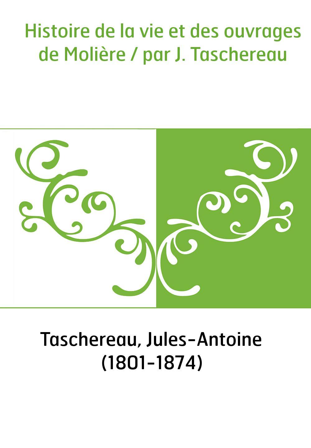 Histoire de la vie et des ouvrages de Molière / par J. Taschereau
