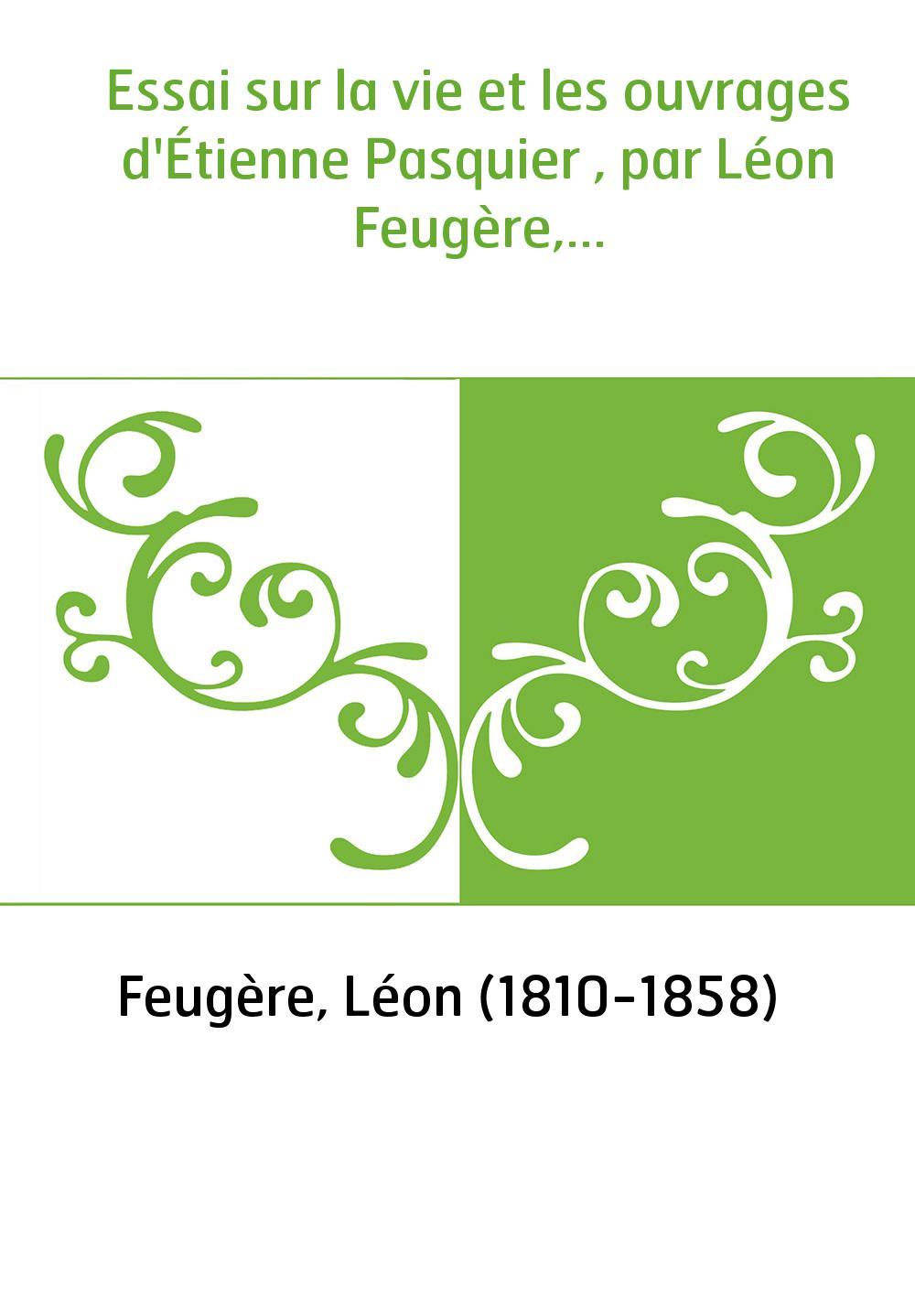 Essai sur la vie et les ouvrages d'Étienne Pasquier , par Léon Feugère,...