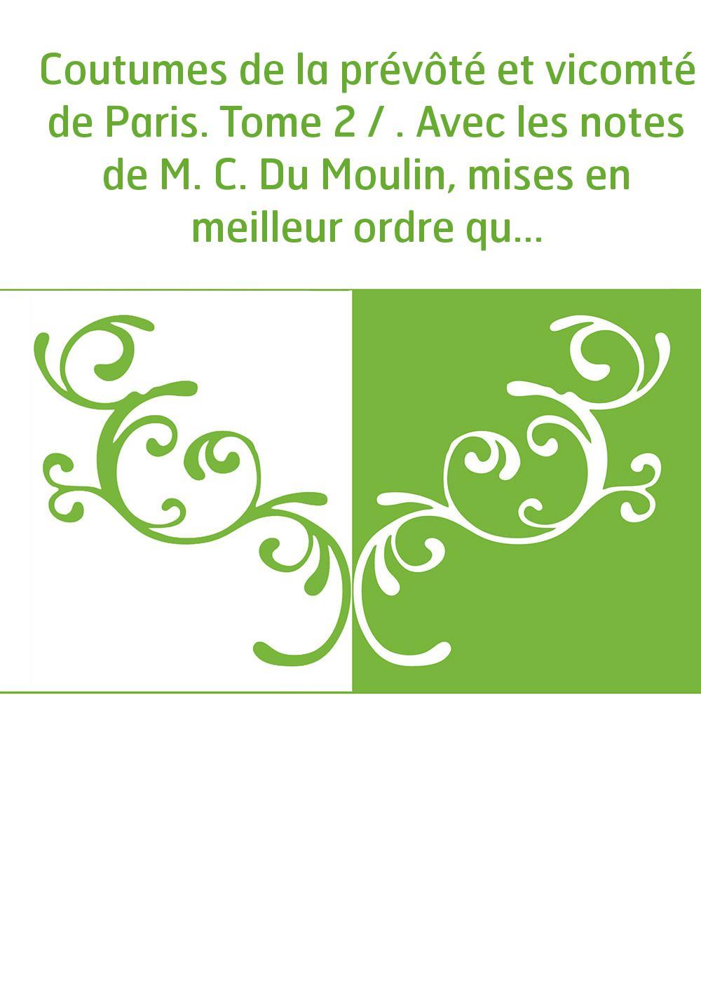 Coutumes de la prévôté et vicomté de Paris. Tome 2 / . Avec les notes de M. C. Du Moulin, mises en meilleur ordre qu'auparavant.