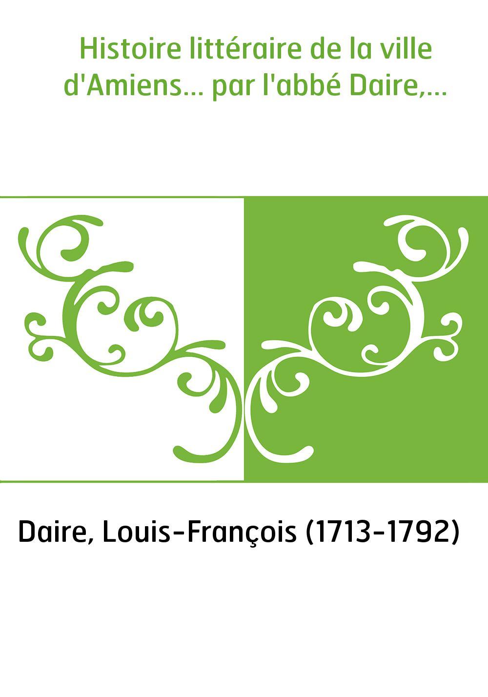 Histoire littéraire de la ville d'Amiens... par l'abbé Daire,...