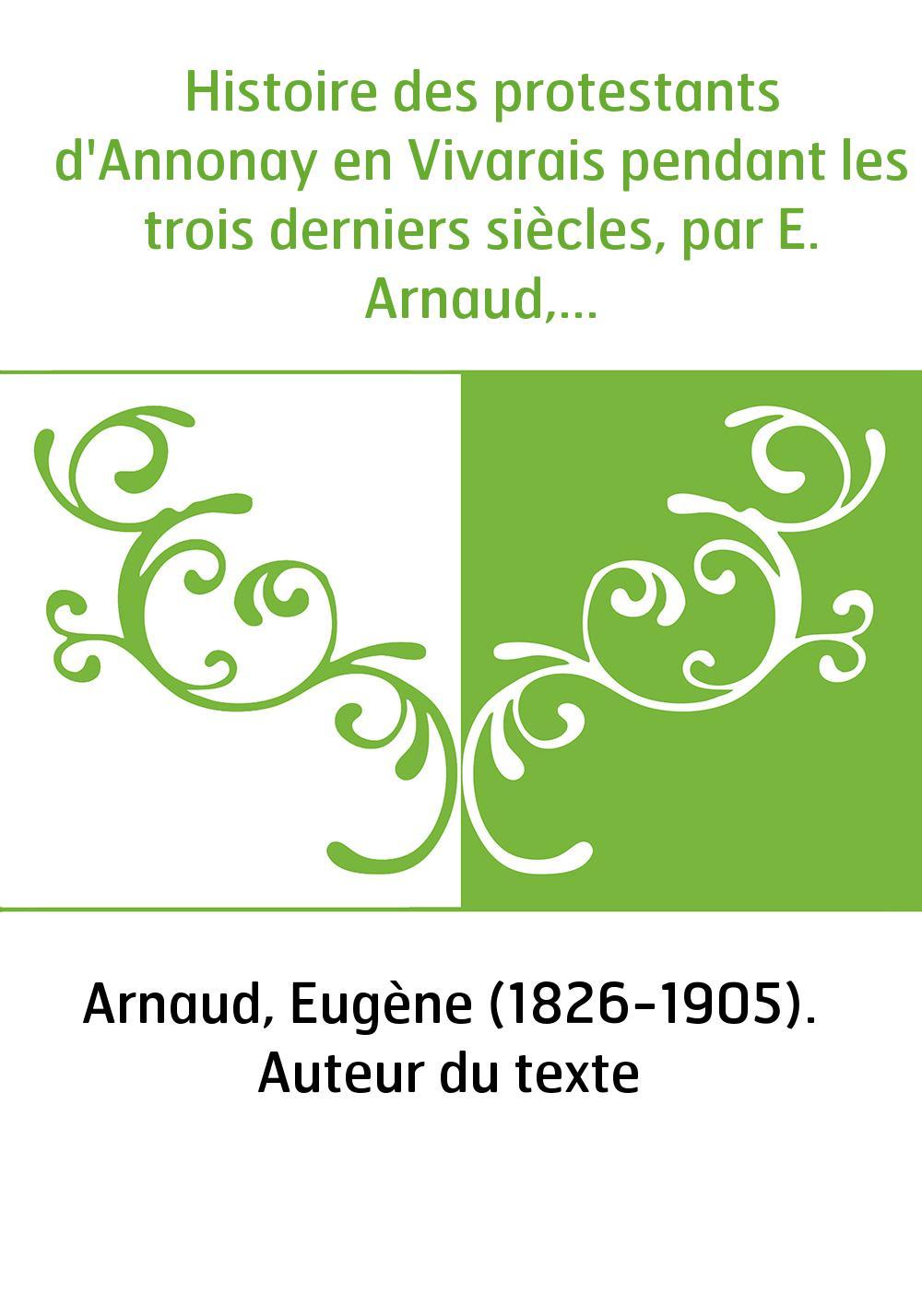 Histoire des protestants d'Annonay en Vivarais pendant les trois derniers siècles, par E. Arnaud,...