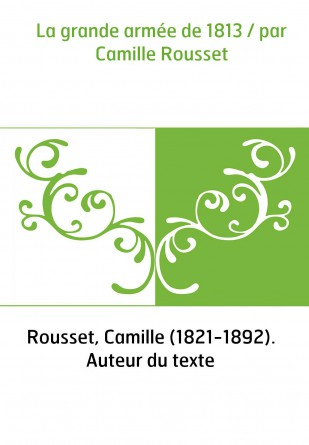 La grande armée de 1813 / par Camille...