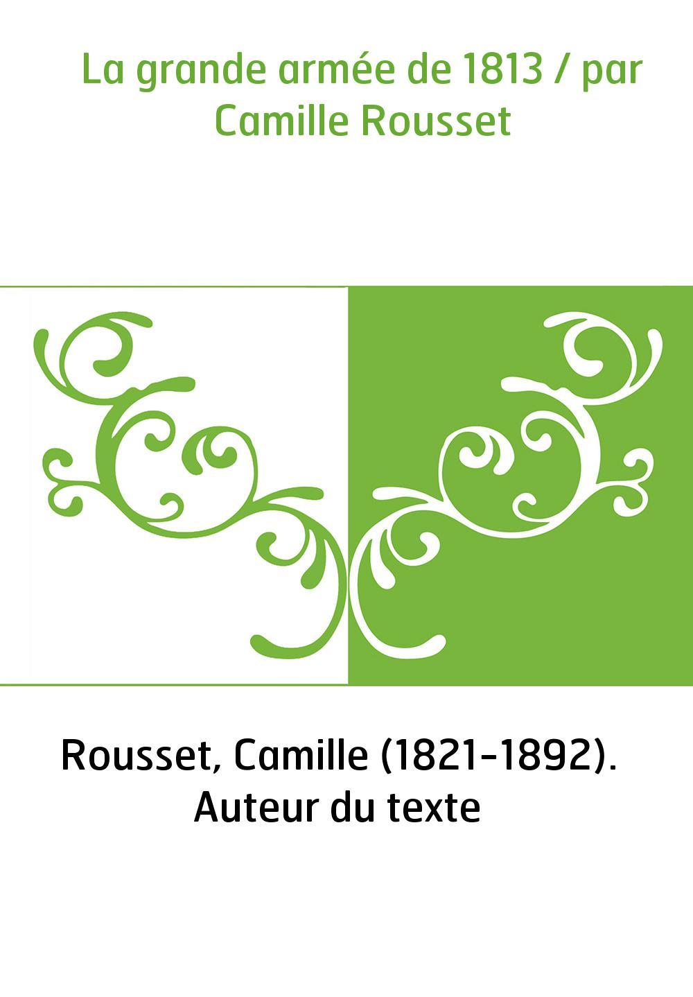 La grande armée de 1813 / par Camille Rousset
