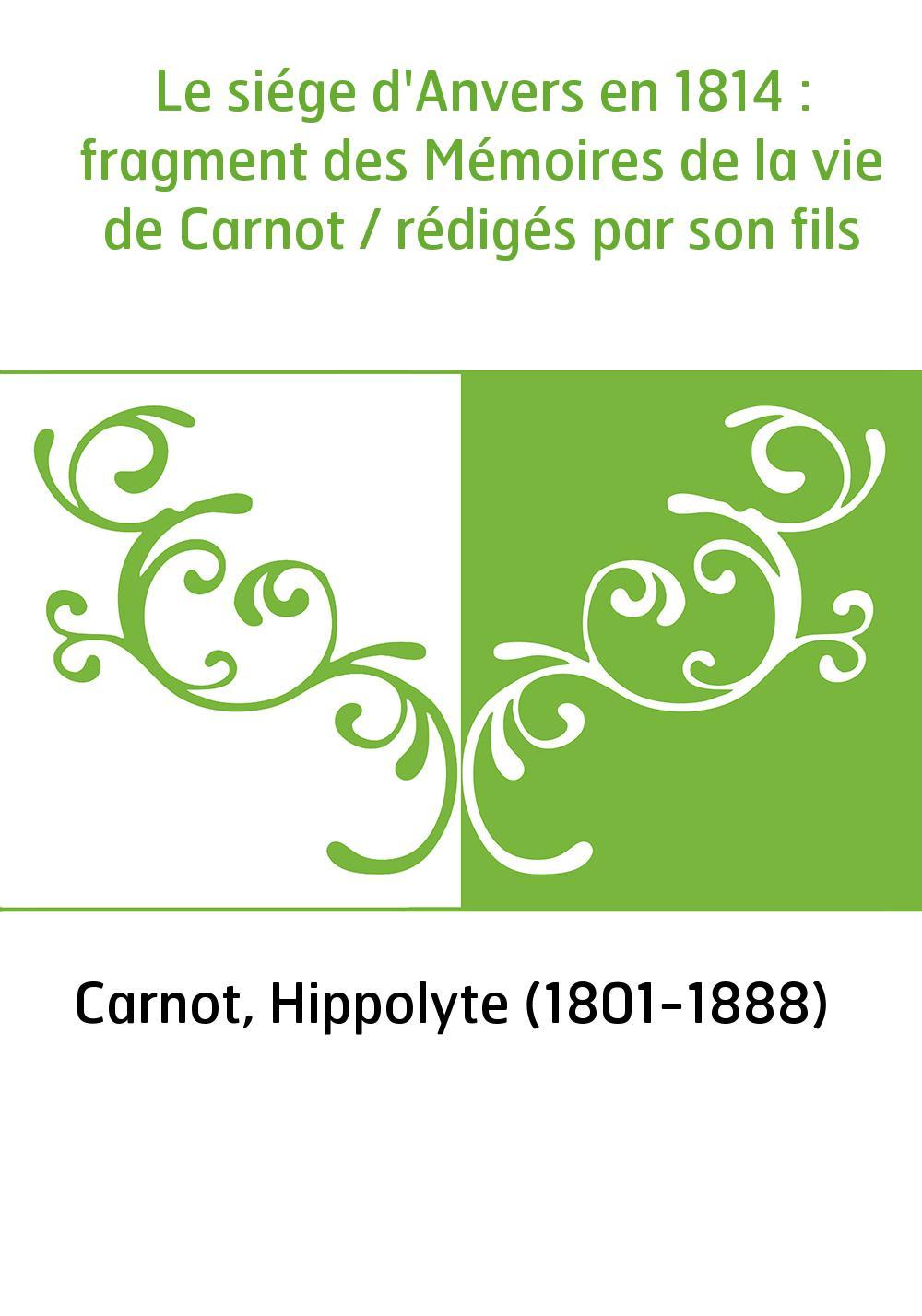 Le siége d'Anvers en 1814 : fragment des Mémoires de la vie de Carnot / rédigés par son fils