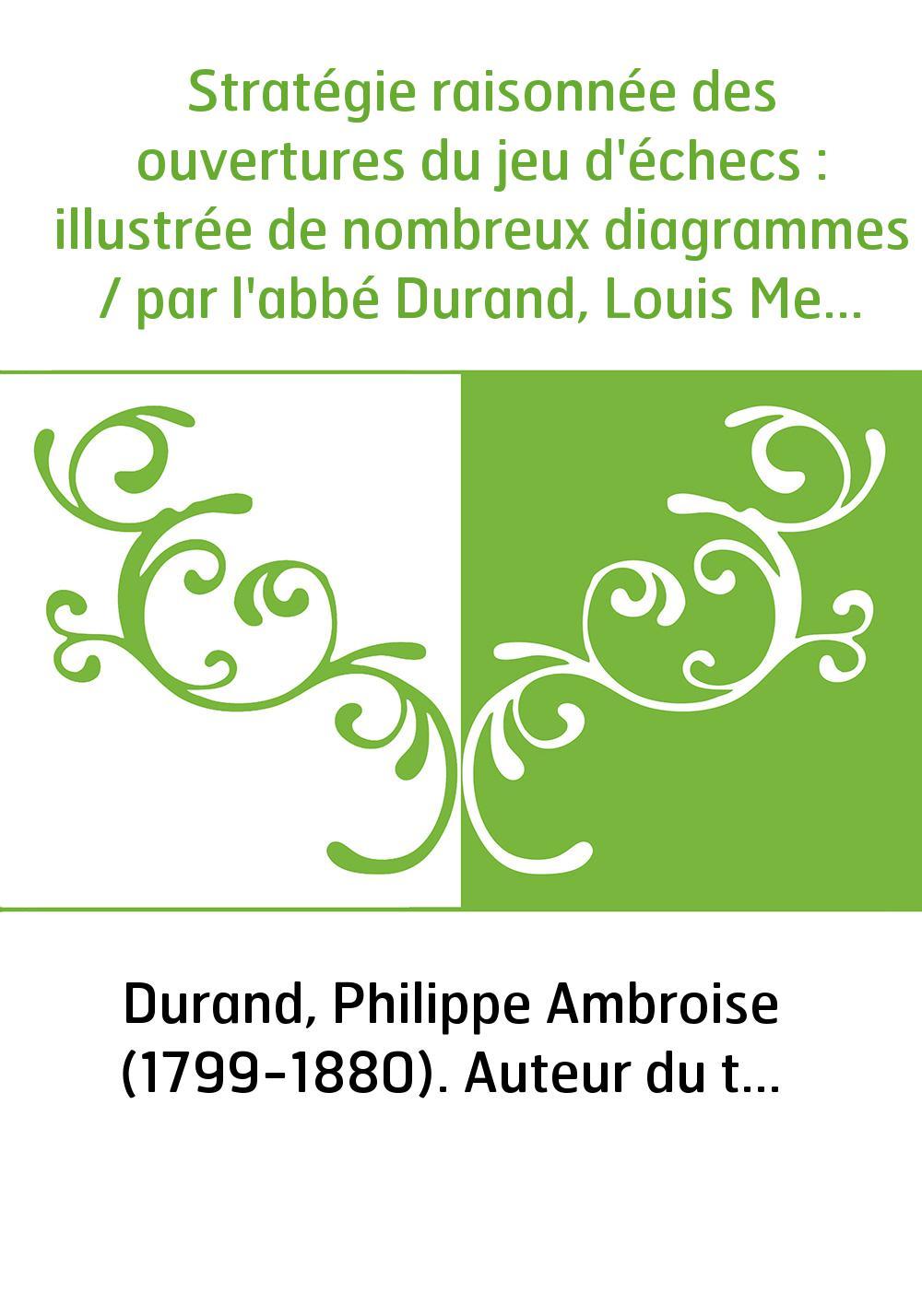 Stratégie raisonnée des ouvertures du jeu d'échecs : illustrée de nombreux diagrammes / par l'abbé Durand, Louis Metton et Jean