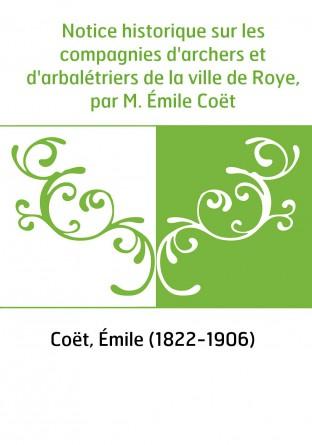 Notice historique sur les compagnies d'archers et d'arbalétriers de la ville de Roye, par M. Émile Coët