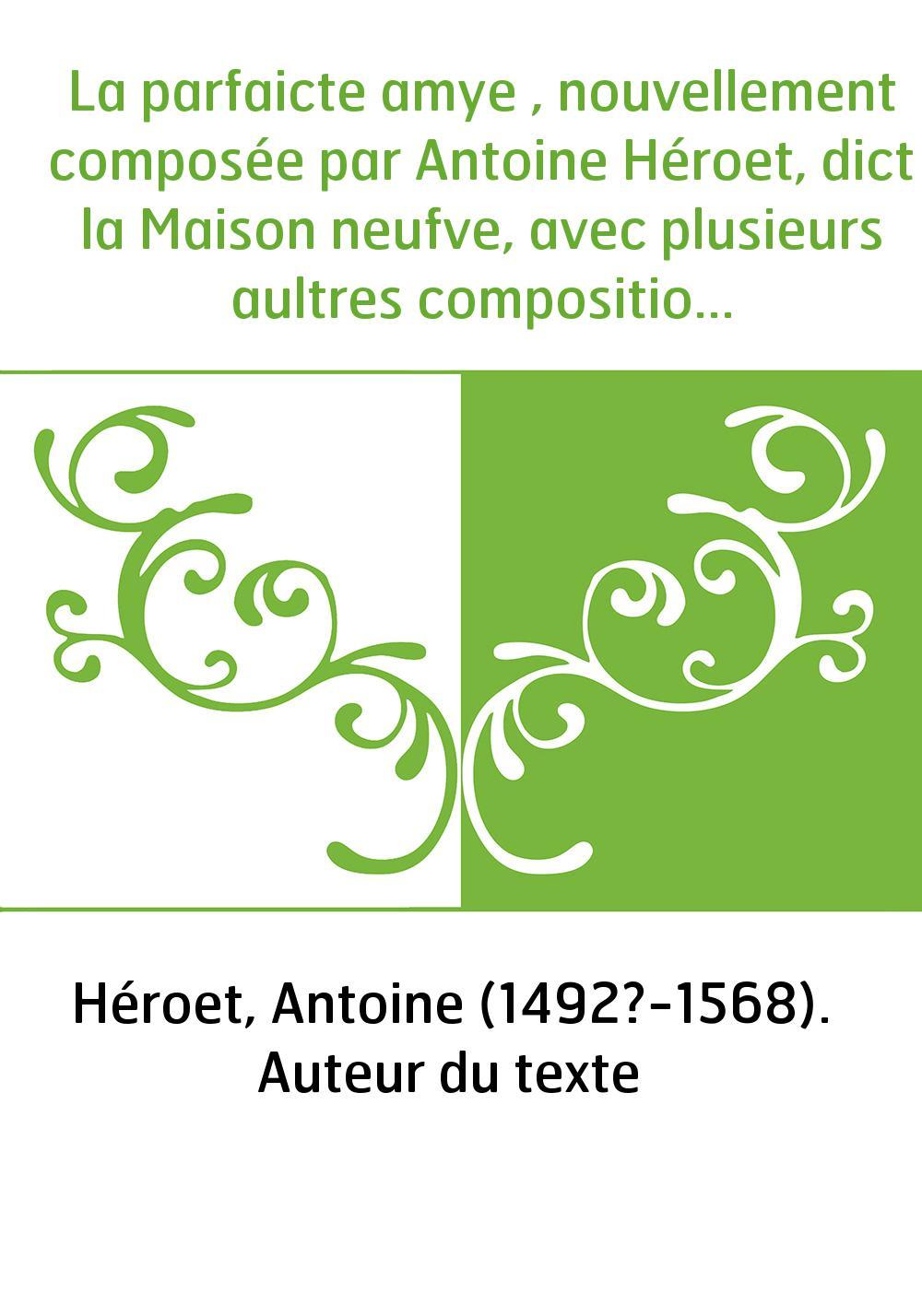 La parfaicte amye , nouvellement composée par Antoine Héroet, dict la Maison neufve, avec plusieurs aultres compositions dudict