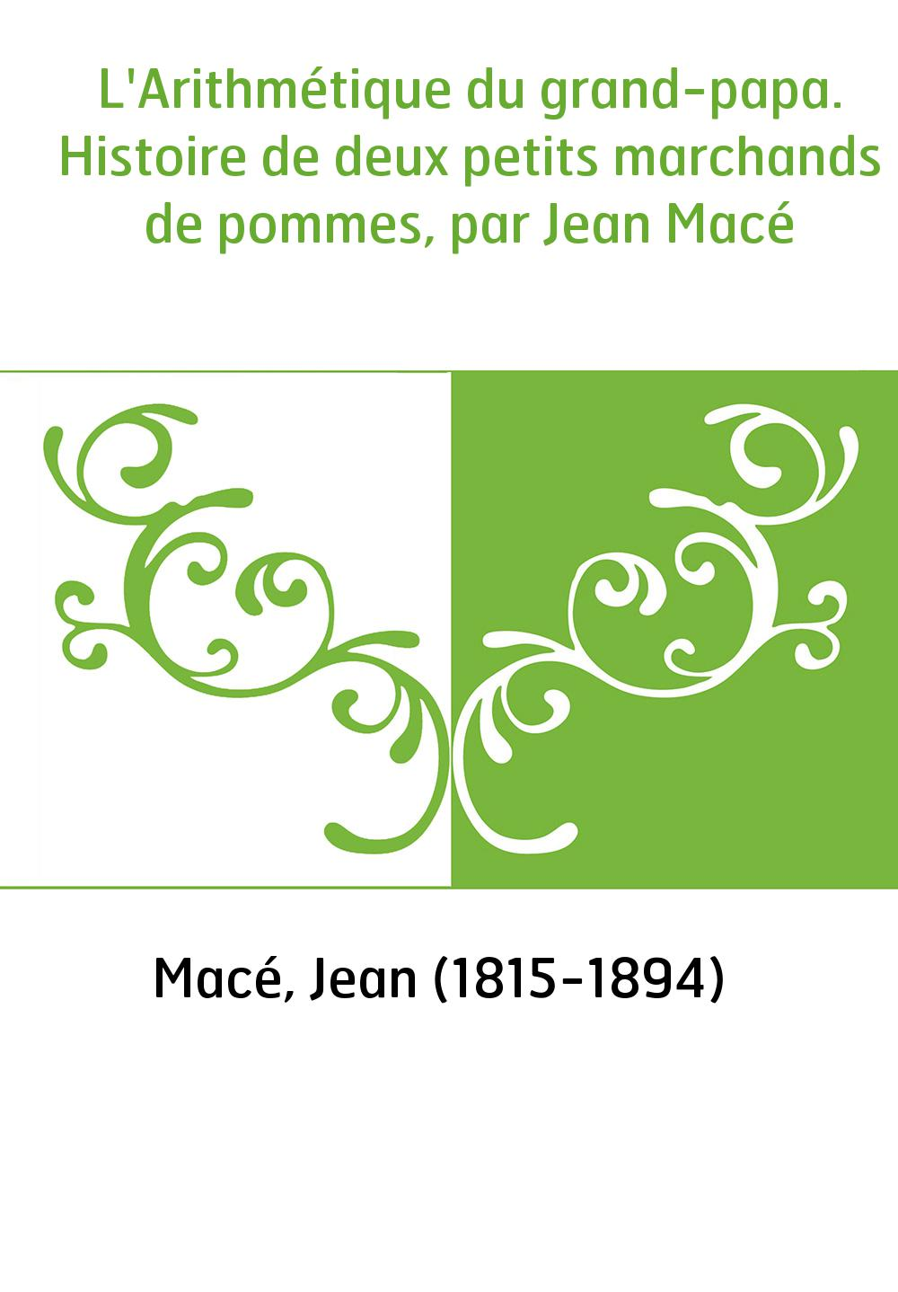 L'Arithmétique du grand-papa. Histoire de deux petits marchands de pommes, par Jean Macé