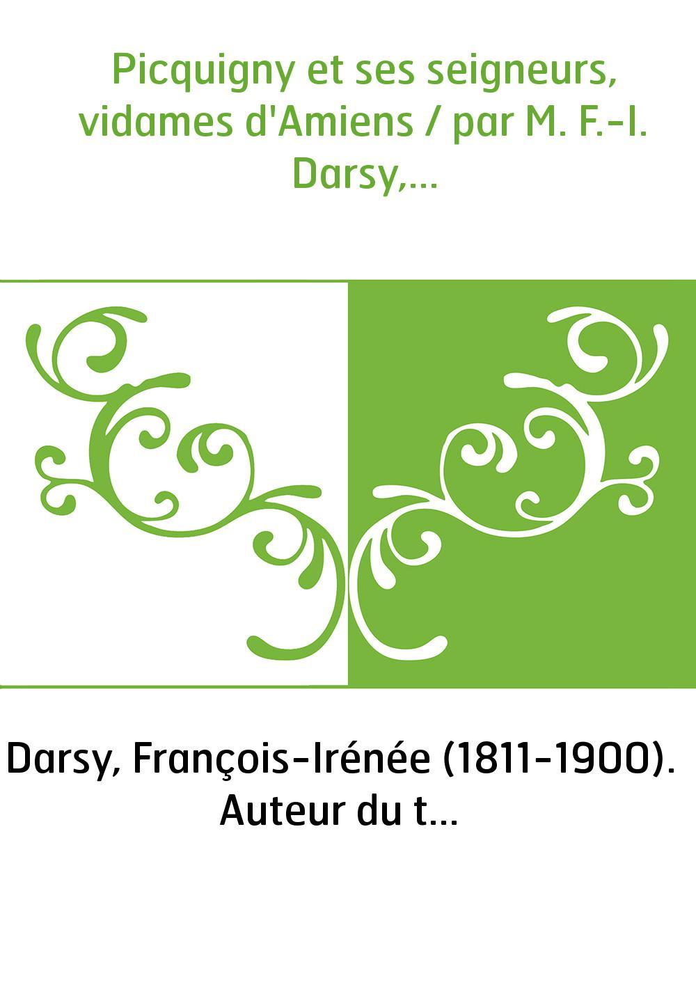 Picquigny et ses seigneurs, vidames d'Amiens / par M. F.-I. Darsy,...