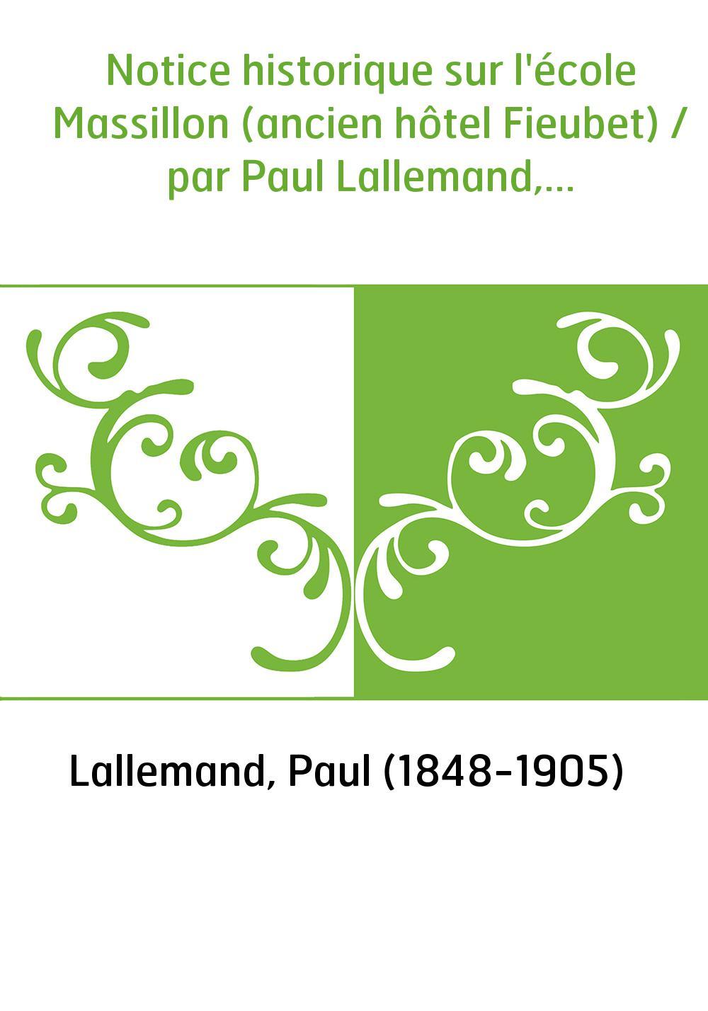 Notice historique sur l'école Massillon (ancien hôtel Fieubet) / par Paul Lallemand,...