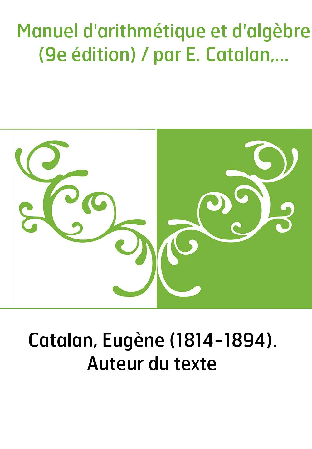 Manuel d'arithmétique et d'algèbre (9e édition) / par E. Catalan,...