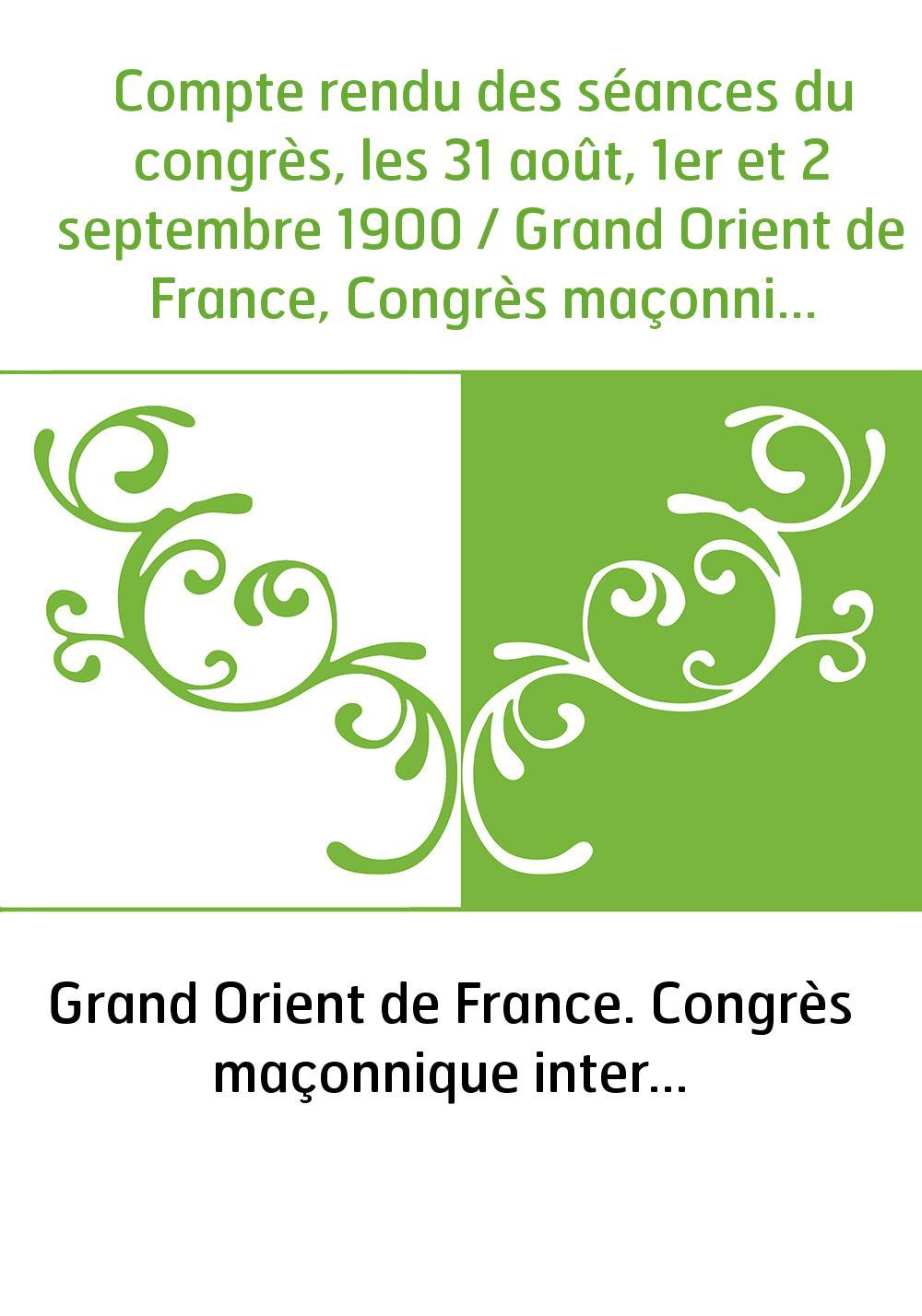 Compte rendu des séances du congrès, les 31 août, 1er et 2 septembre 1900 / Grand Orient de France, Congrès maçonnique internati