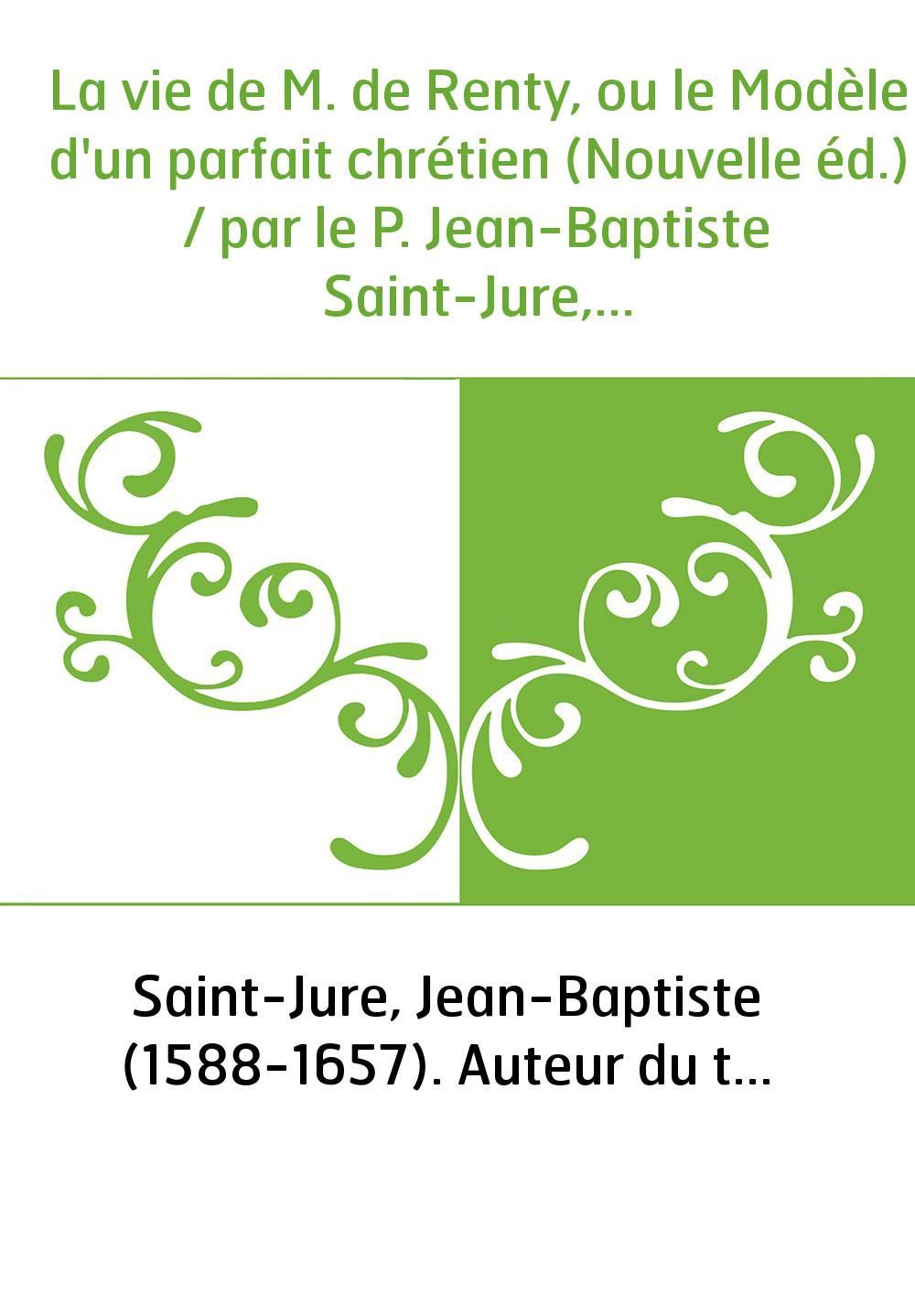 La vie de M. de Renty, ou le Modèle d'un parfait chrétien (Nouvelle éd.) / par le P. Jean-Baptiste Saint-Jure,...