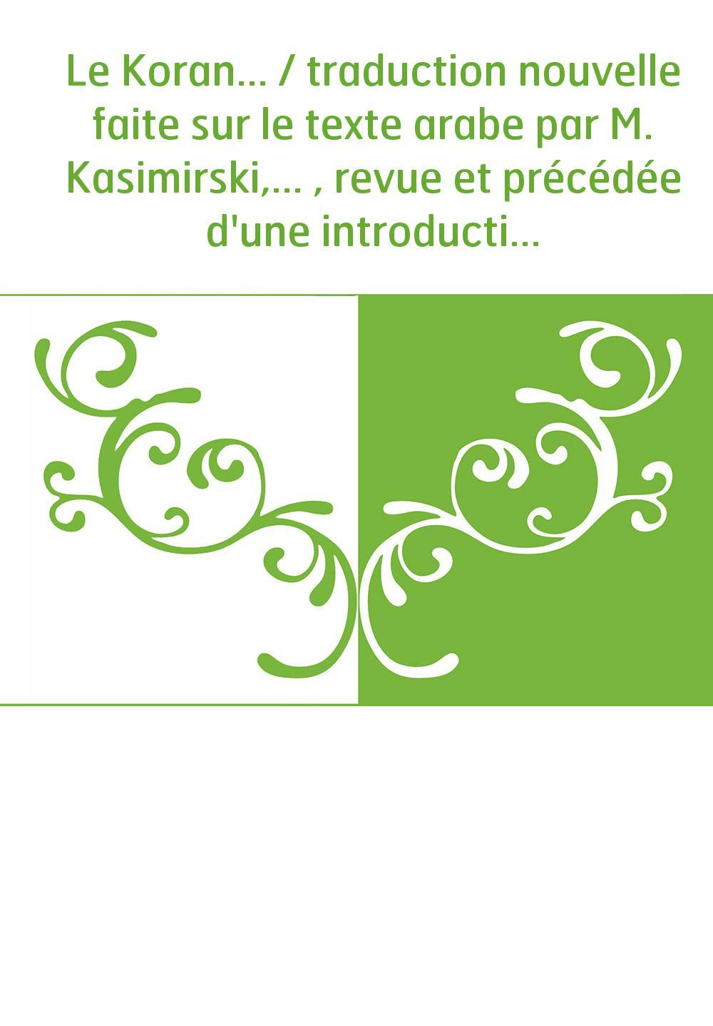 Le Koran... / traduction nouvelle faite sur le texte arabe par M. Kasimirski,... , revue et précédée d'une introduction par M. G