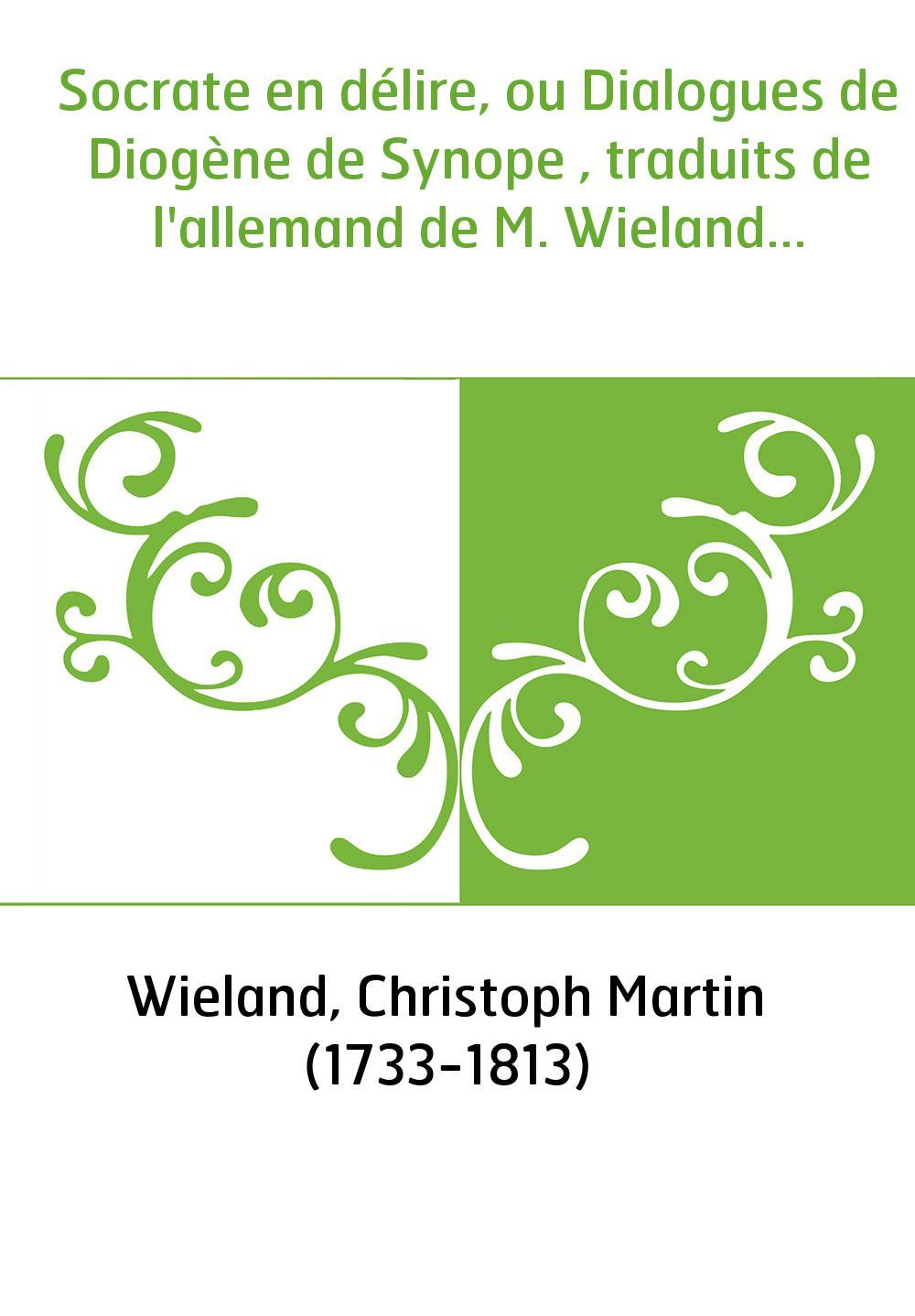 Socrate en délire, ou Dialogues de Diogène de Synope , traduits de l'allemand de M. Wieland...