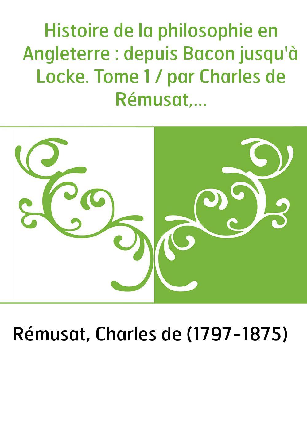Histoire de la philosophie en Angleterre : depuis Bacon jusqu'à Locke. Tome 1 / par Charles de Rémusat,...