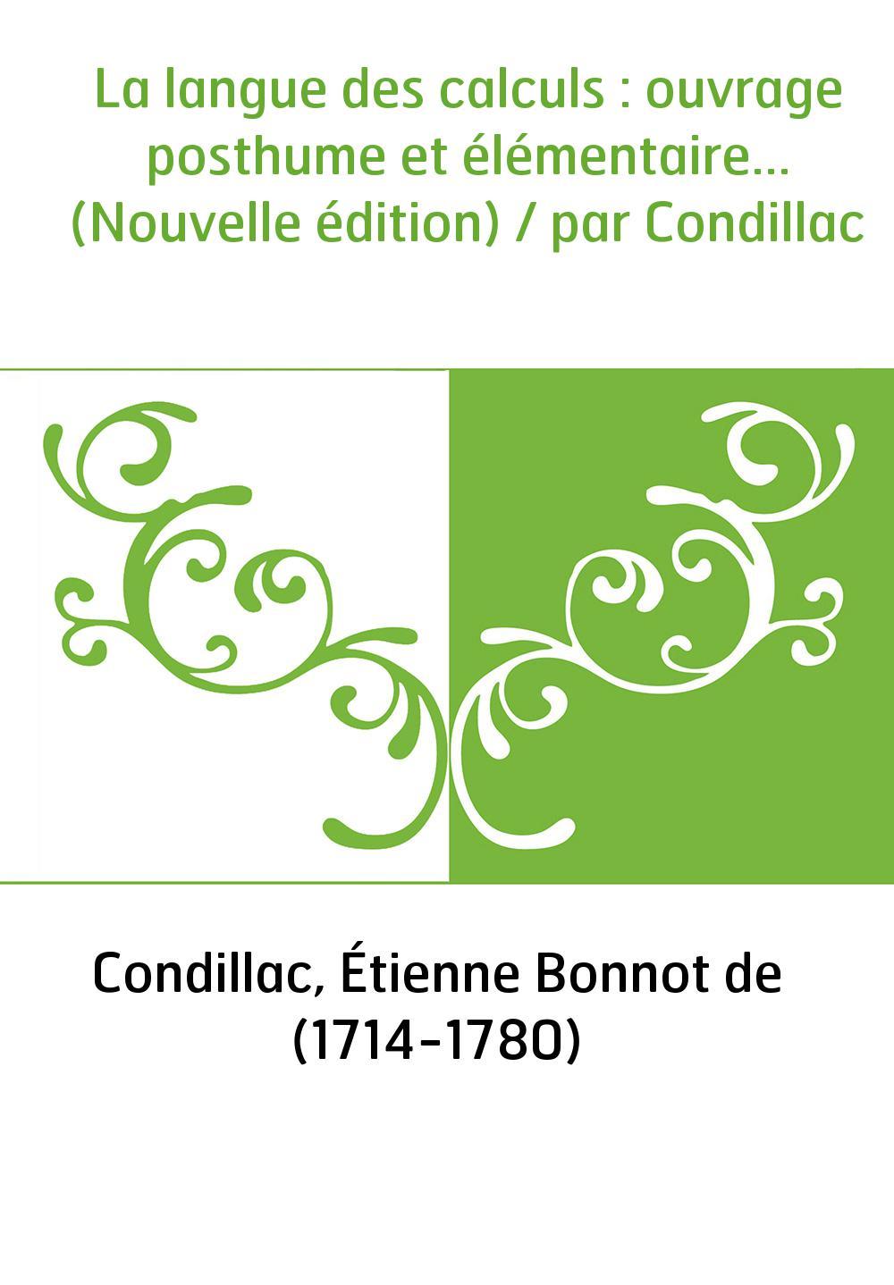 La langue des calculs : ouvrage posthume et élémentaire... (Nouvelle édition) / par Condillac