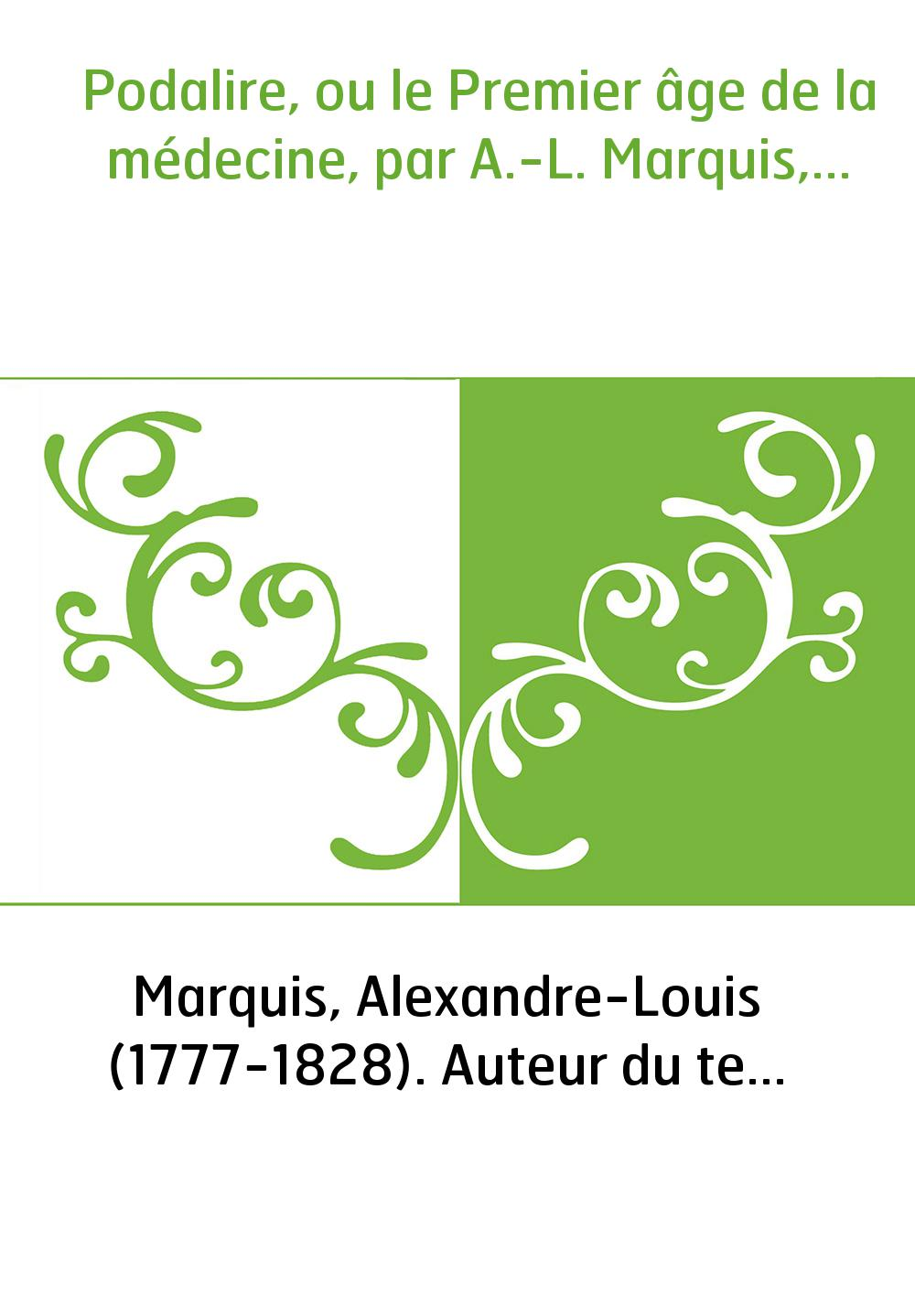 Podalire, ou le Premier âge de la médecine, par A.-L. Marquis,...
