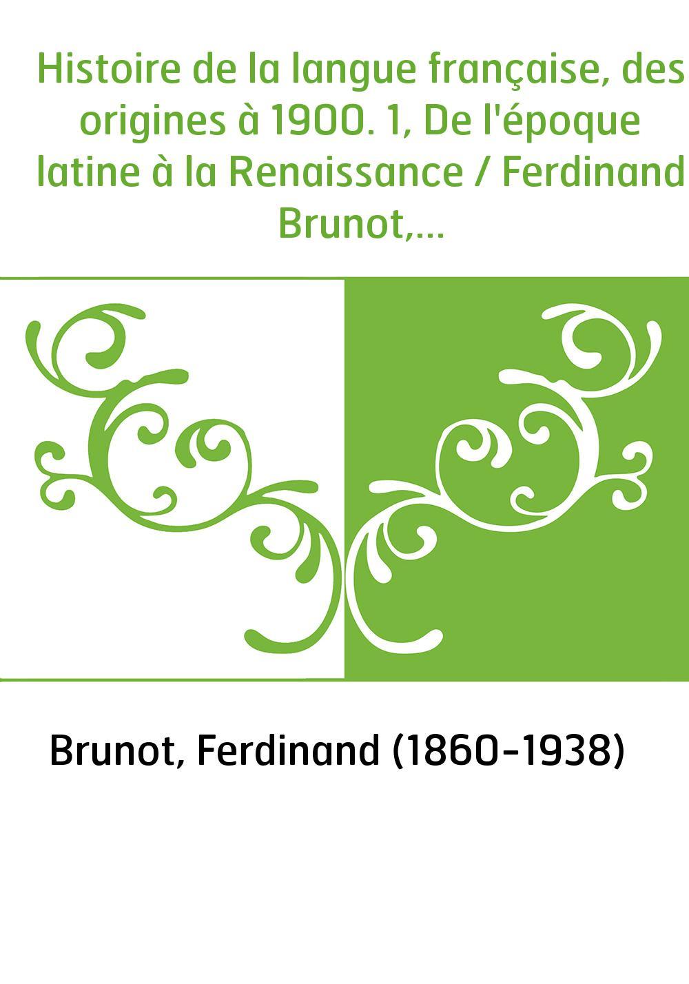 Histoire de la langue française, des origines à 1900. 1, De l'époque latine à la Renaissance / Ferdinand Brunot,...