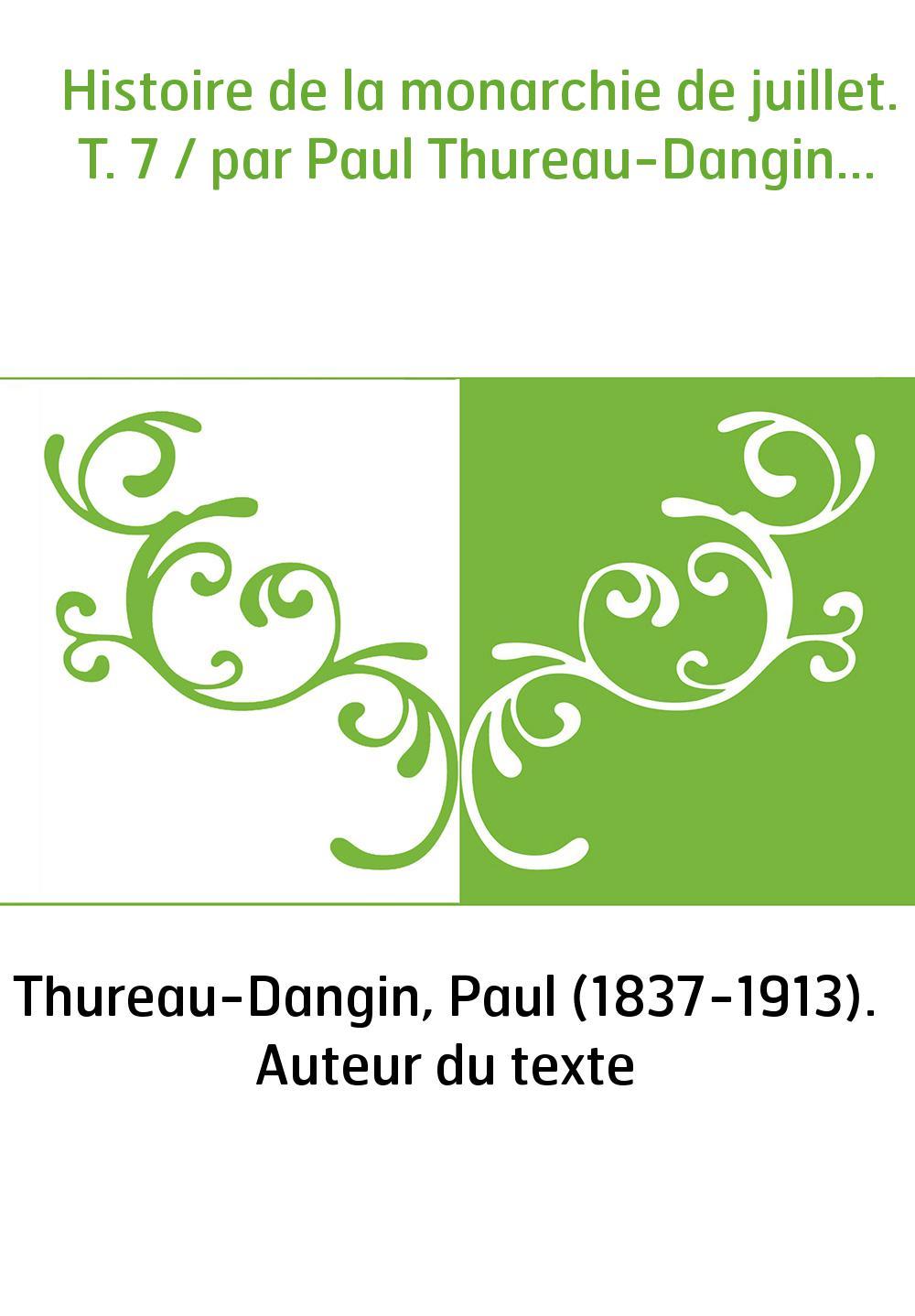 Histoire de la monarchie de juillet. T. 7 / par Paul Thureau-Dangin...