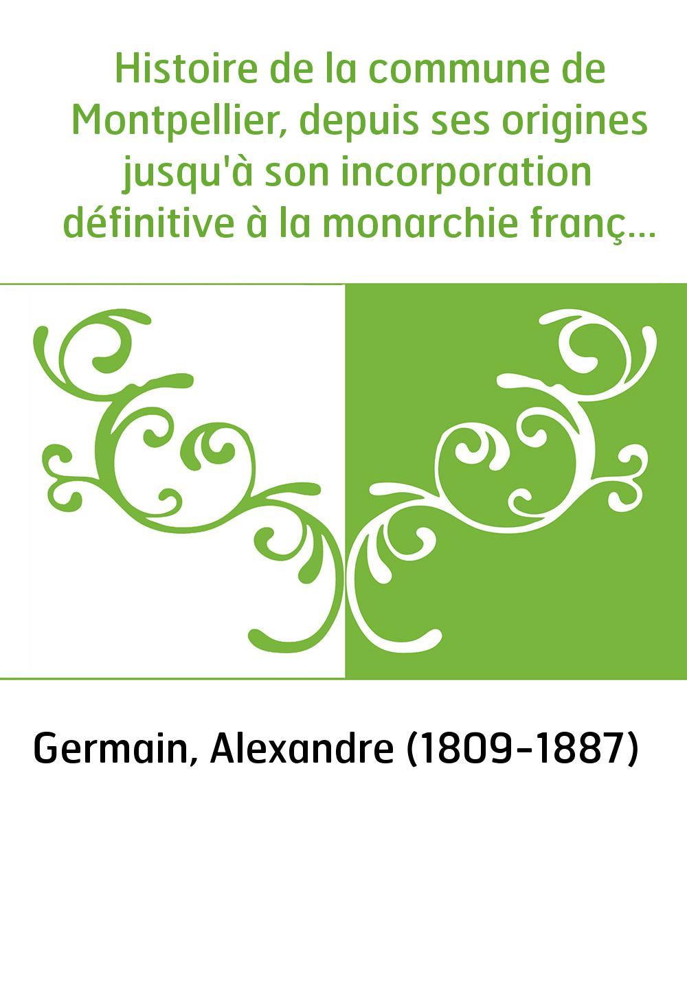 Histoire de la commune de Montpellier, depuis ses origines jusqu'à son incorporation définitive à la monarchie française. T. 1 /