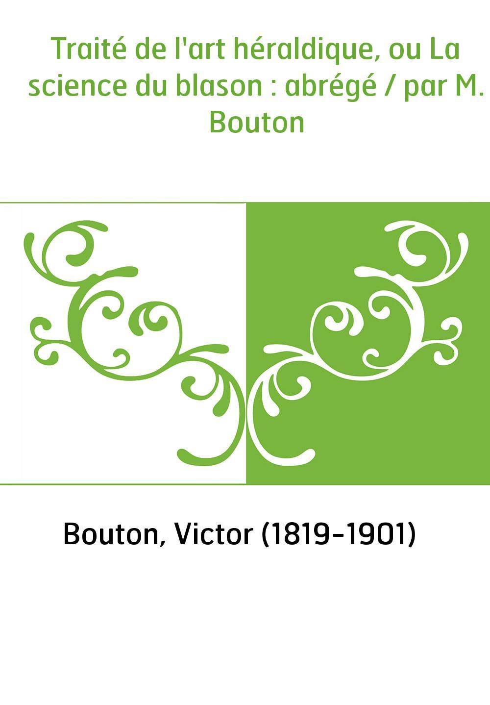 Traité de l'art héraldique, ou La science du blason : abrégé / par M. Bouton