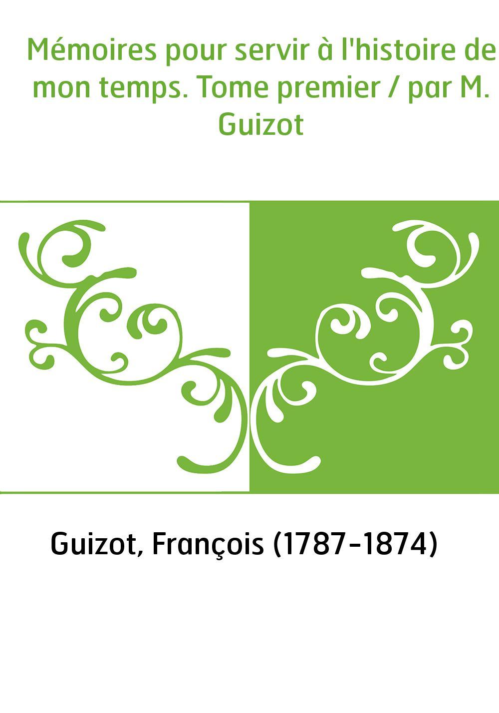 Mémoires pour servir à l'histoire de mon temps. Tome premier / par M. Guizot