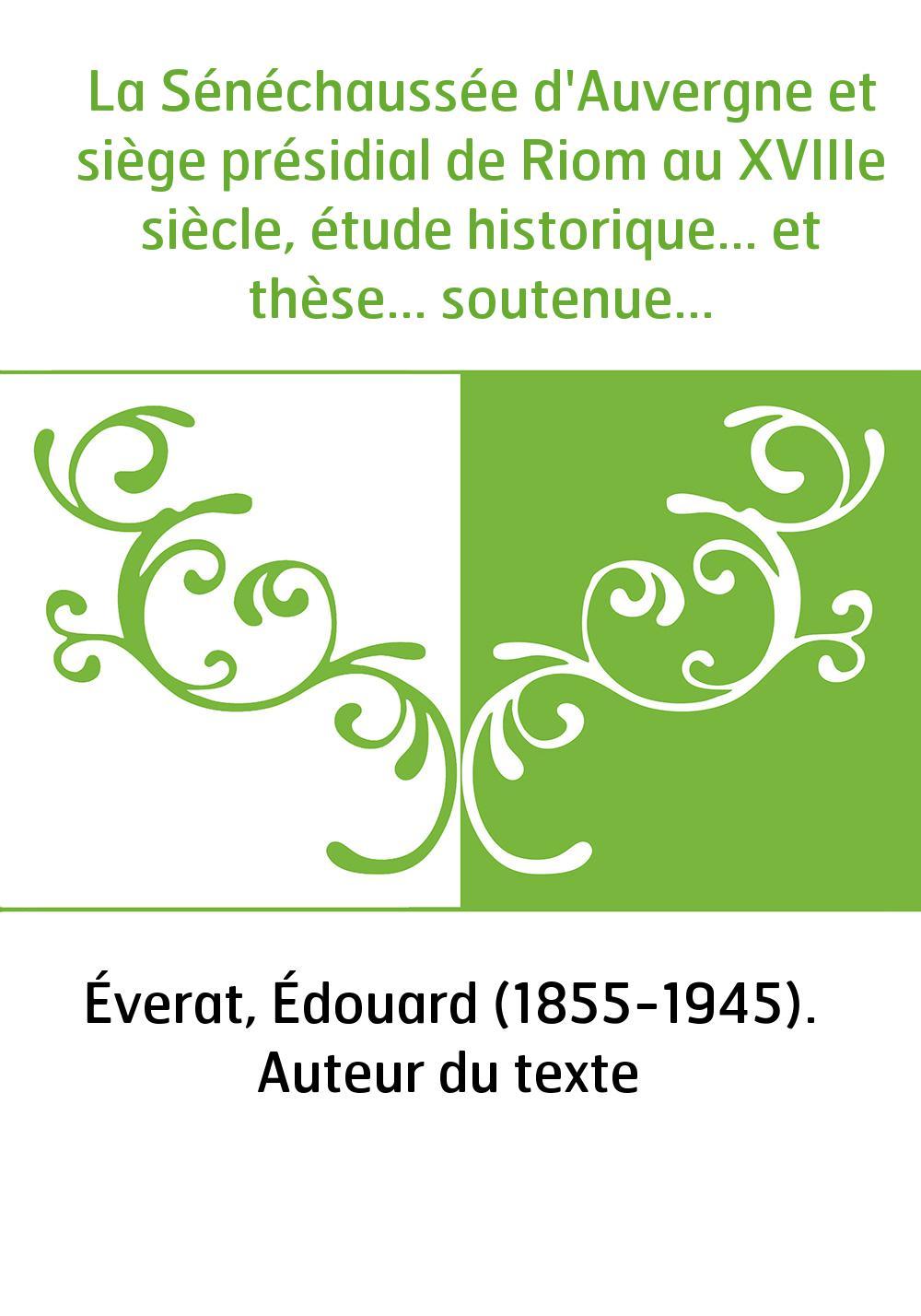 La Sénéchaussée d'Auvergne et siège présidial de Riom au XVIIIe siècle, étude historique... et thèse... soutenue devant la Facul