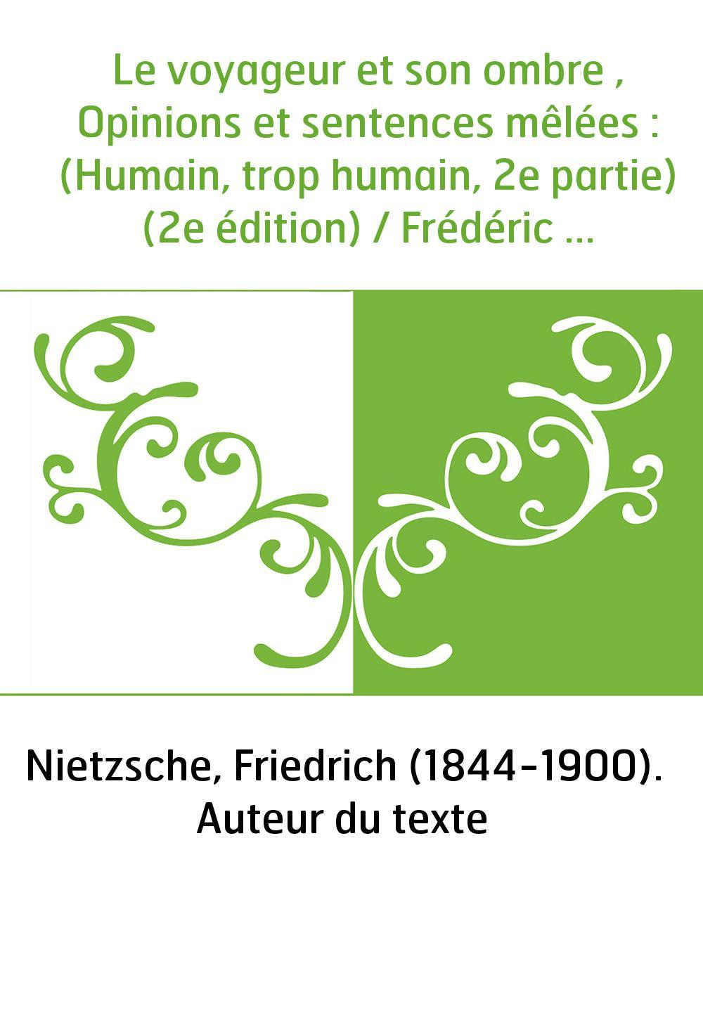 Le voyageur et son ombre , Opinions et sentences mêlées : (Humain, trop humain, 2e partie) (2e édition) / Frédéric Nietzsche , t