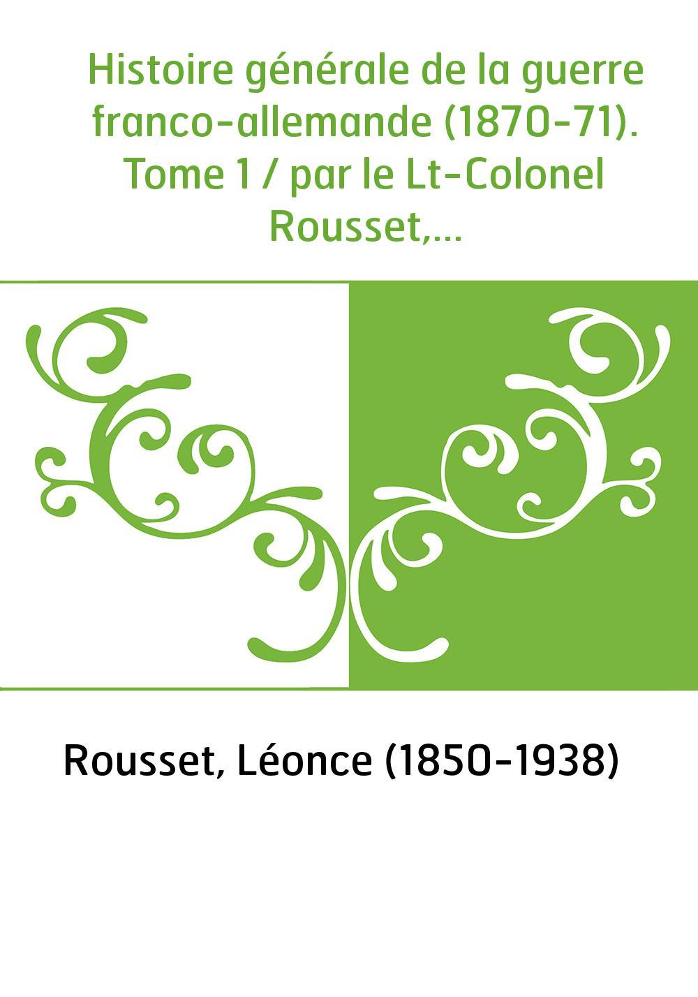 Histoire générale de la guerre franco-allemande (1870-71). Tome 1 / par le Lt-Colonel Rousset,...