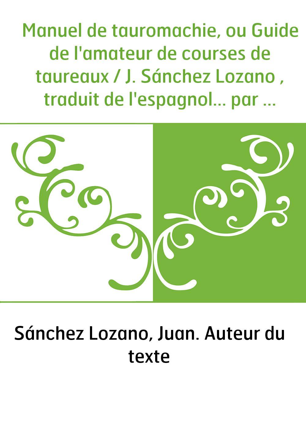 Manuel de tauromachie, ou Guide de l'amateur de courses de taureaux / J. Sánchez Lozano , traduit de l'espagnol... par Aurélien