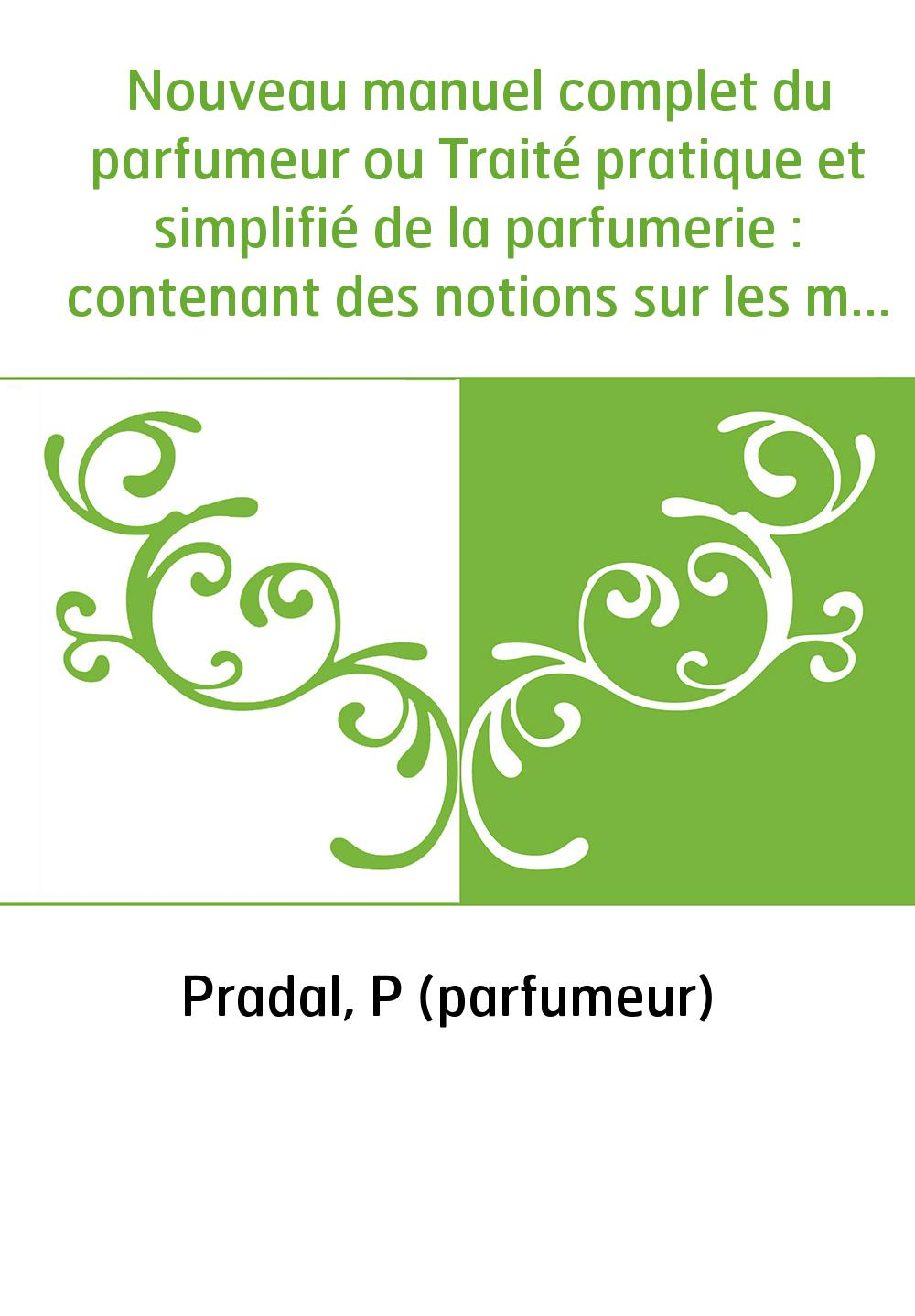 Nouveau manuel complet du parfumeur ou Traité pratique et simplifié de la parfumerie : contenant des notions sur les matières pr