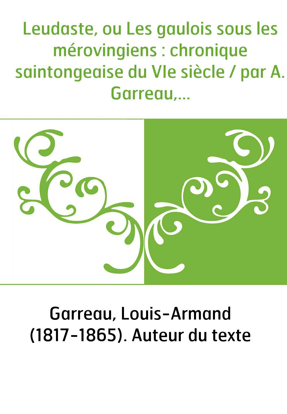Leudaste, ou Les gaulois sous les mérovingiens : chronique saintongeaise du VIe siècle / par A. Garreau,...
